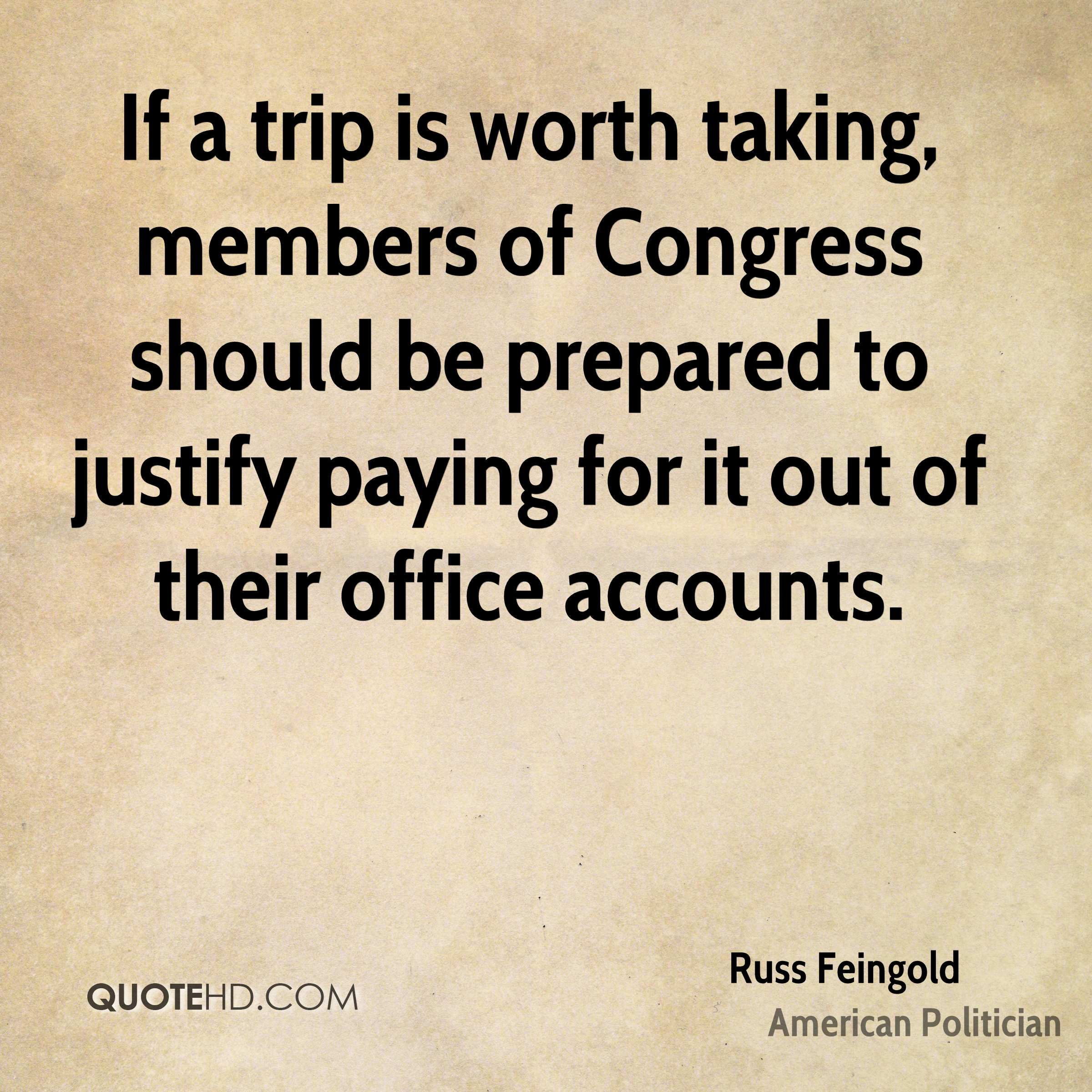 If a trip is worth taking, members of Congress should be prepared to justify paying for it out of their office accounts.