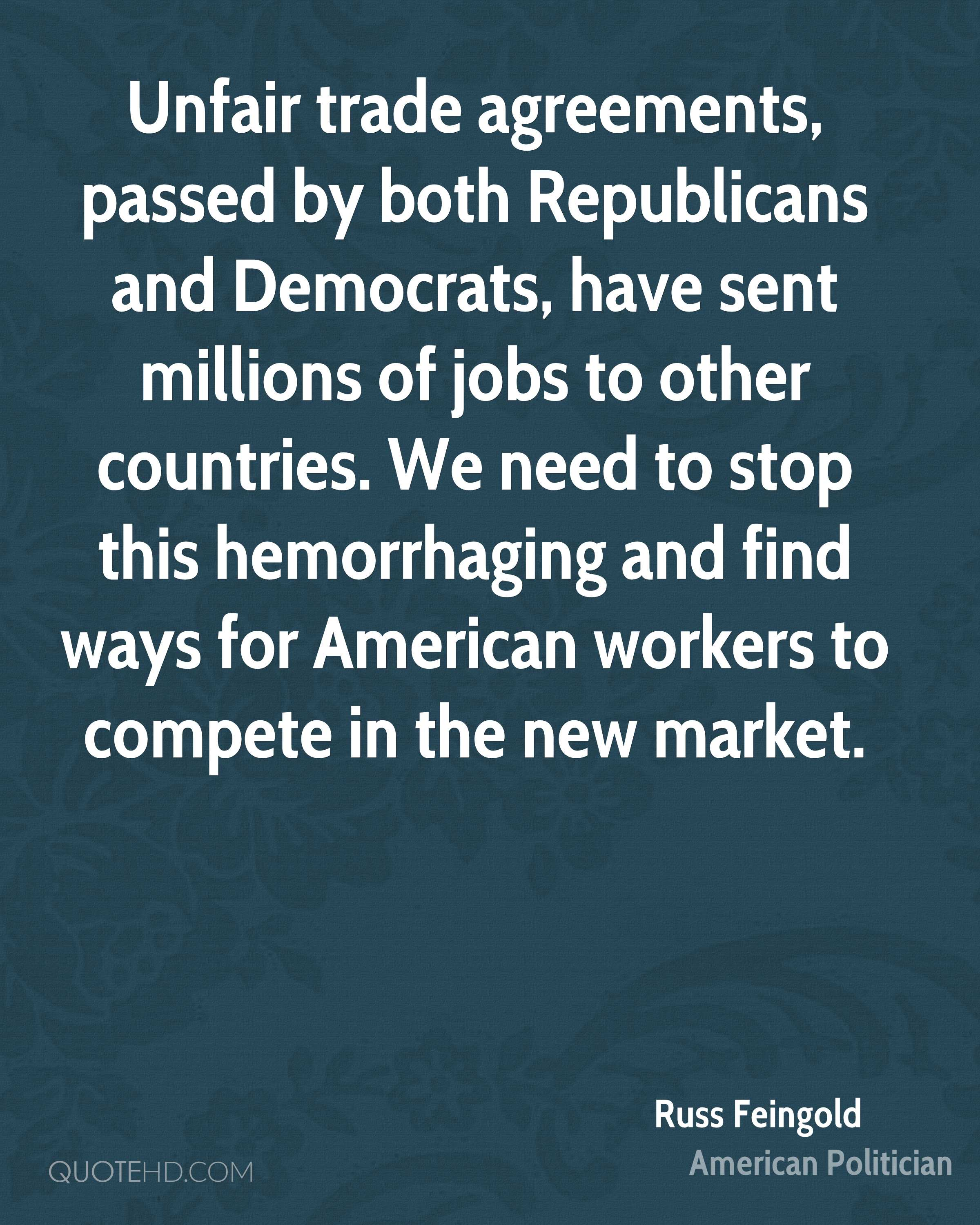 Unfair trade agreements, passed by both Republicans and Democrats, have sent millions of jobs to other countries. We need to stop this hemorrhaging and find ways for American workers to compete in the new market.