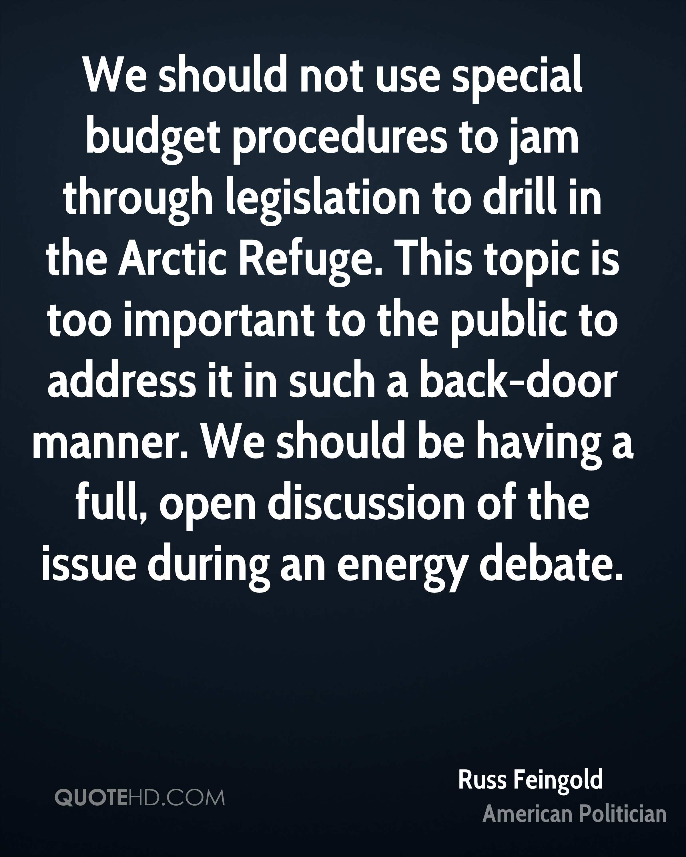 We should not use special budget procedures to jam through legislation to drill in the Arctic Refuge. This topic is too important to the public to address it in such a back-door manner. We should be having a full, open discussion of the issue during an energy debate.