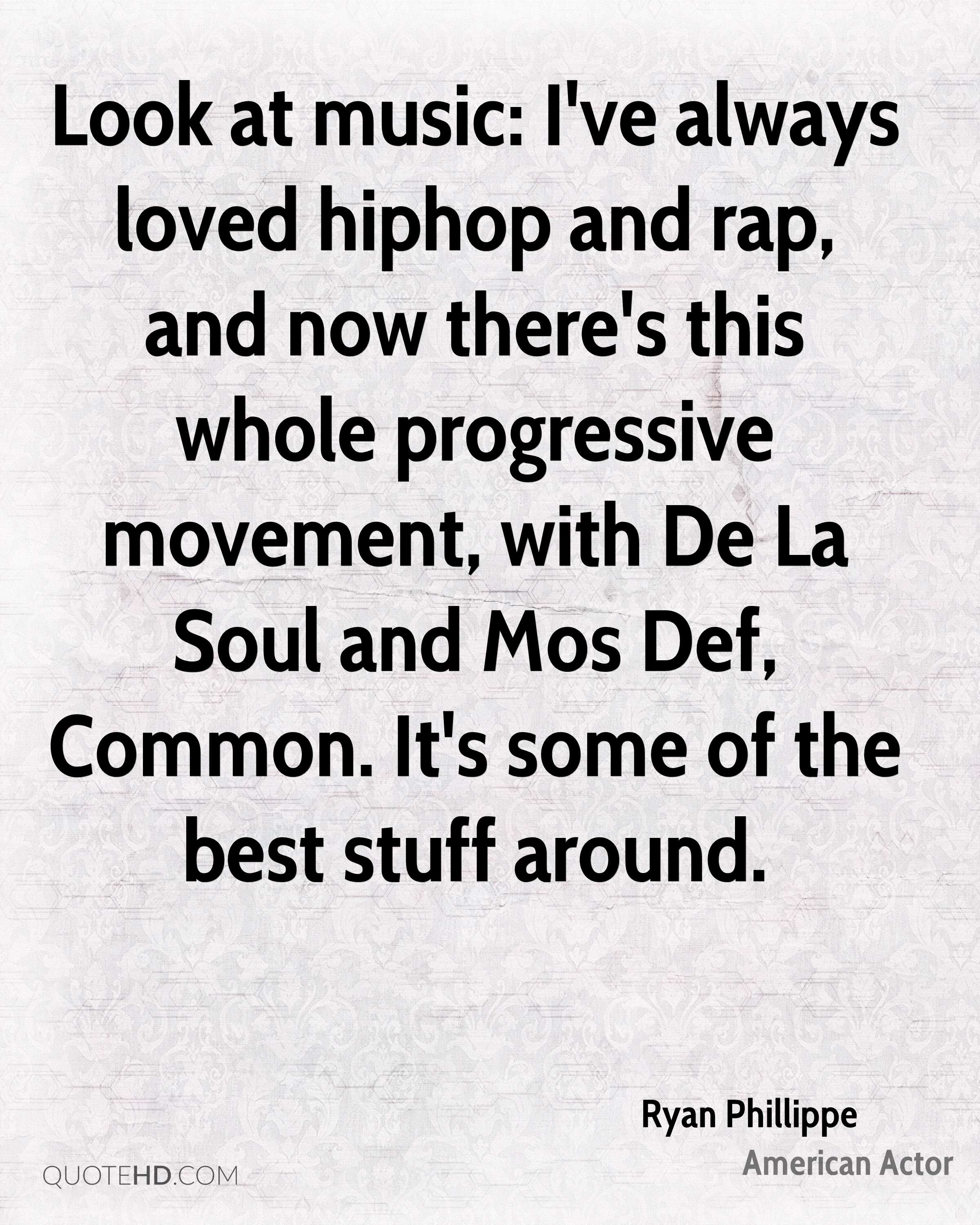 Look at music: I've always loved hiphop and rap, and now there's this whole progressive movement, with De La Soul and Mos Def, Common. It's some of the best stuff around.