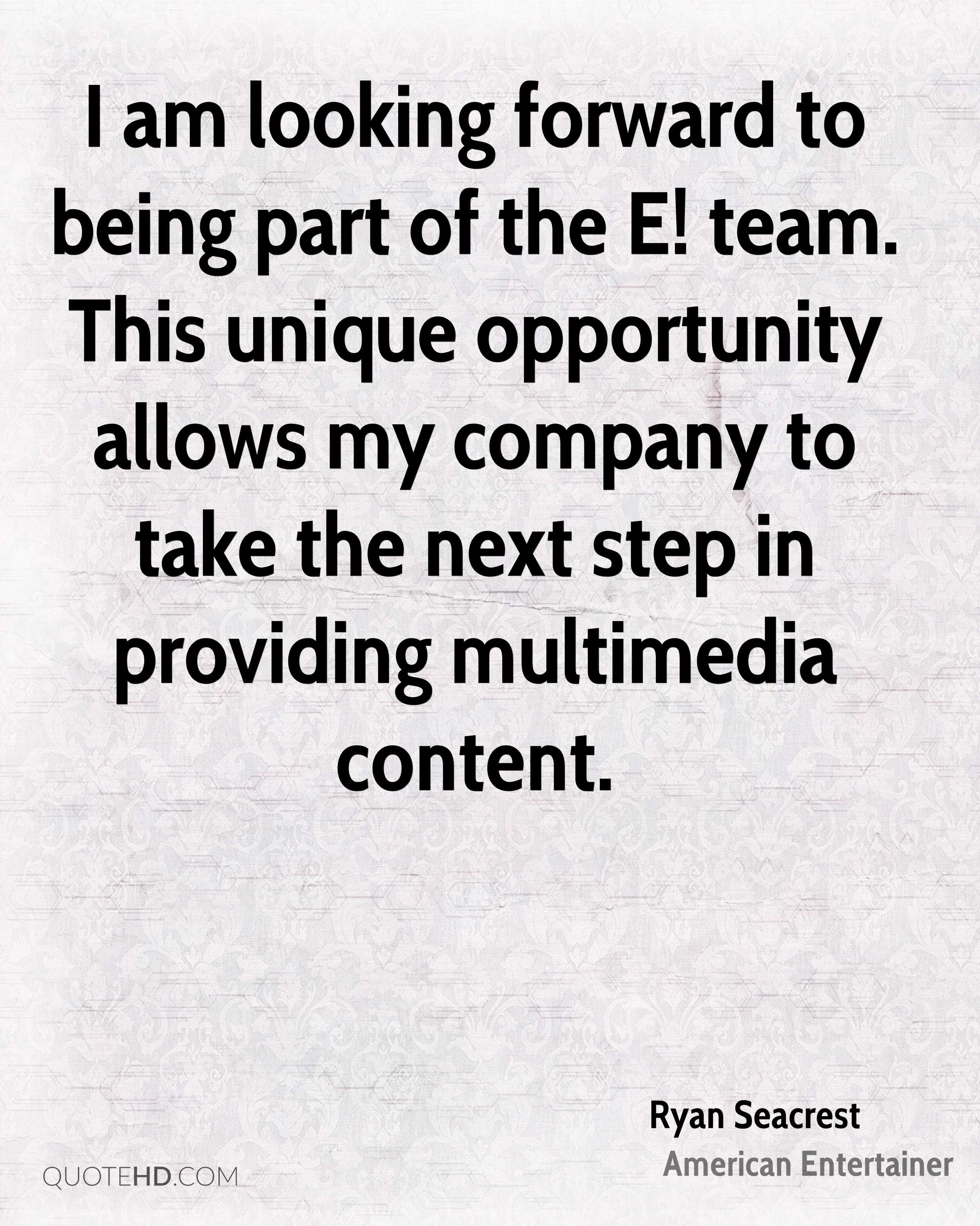 I am looking forward to being part of the E! team. This unique opportunity allows my company to take the next step in providing multimedia content.