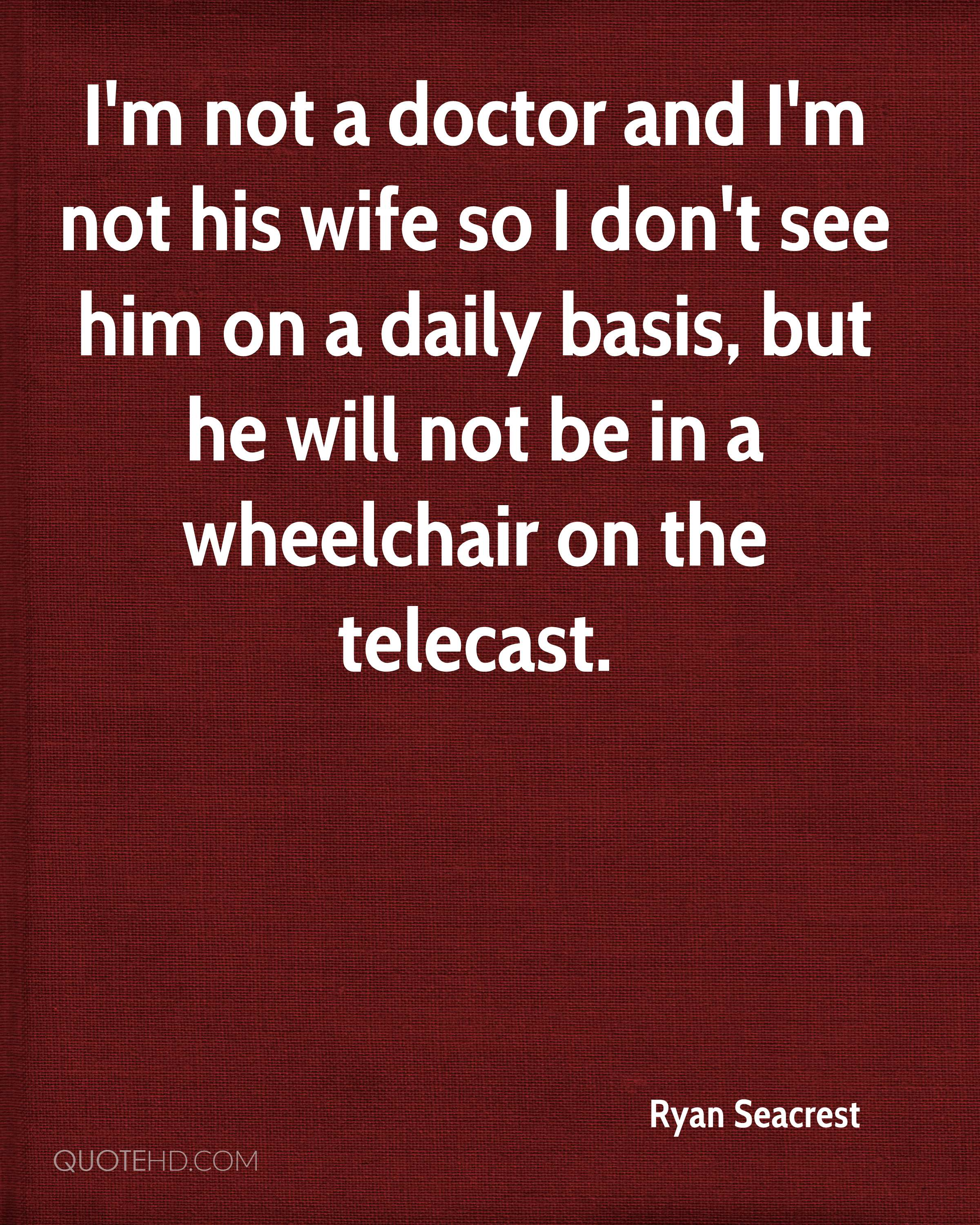 I'm not a doctor and I'm not his wife so I don't see him on a daily basis, but he will not be in a wheelchair on the telecast.