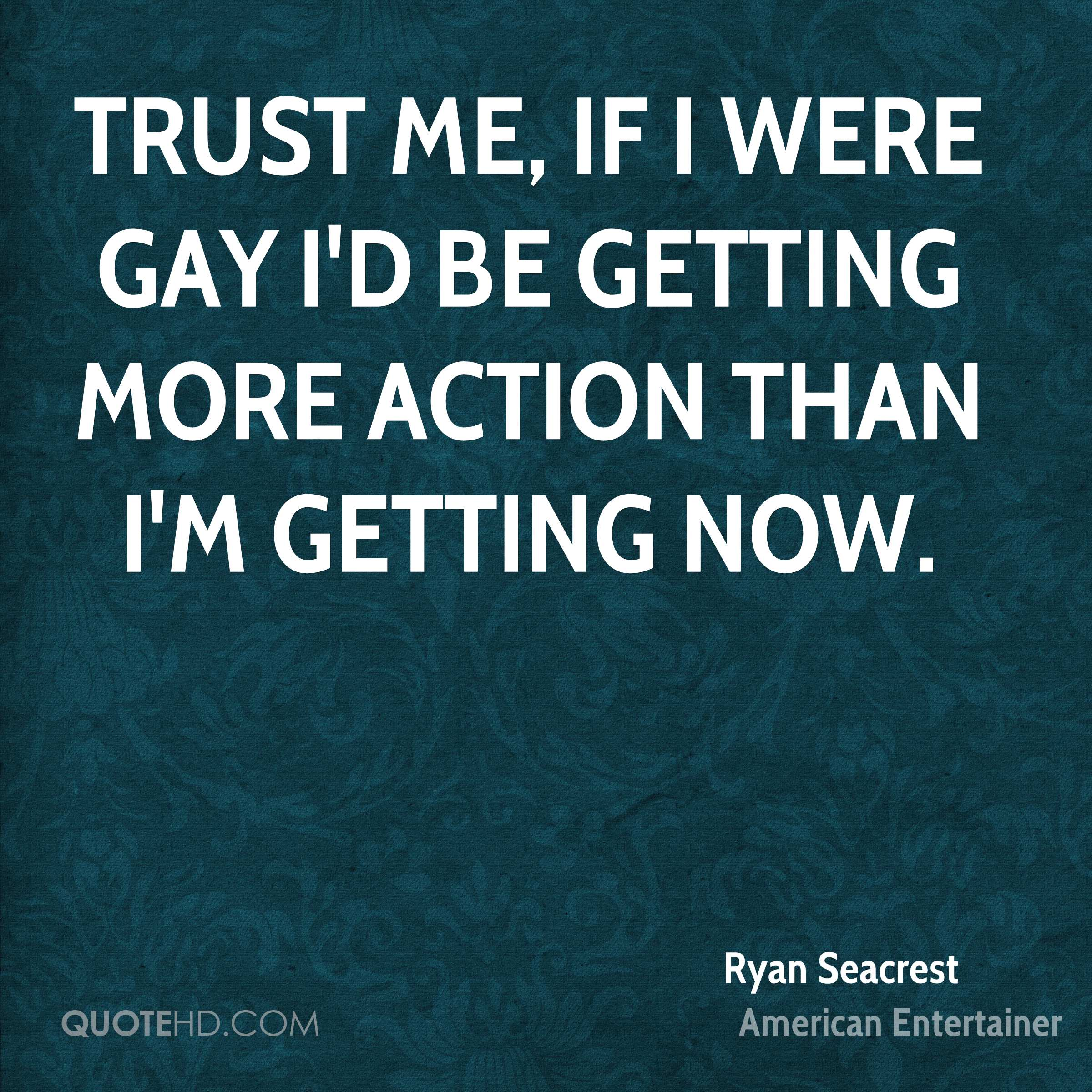Trust me, if I were gay I'd be getting more action than I'm getting now.