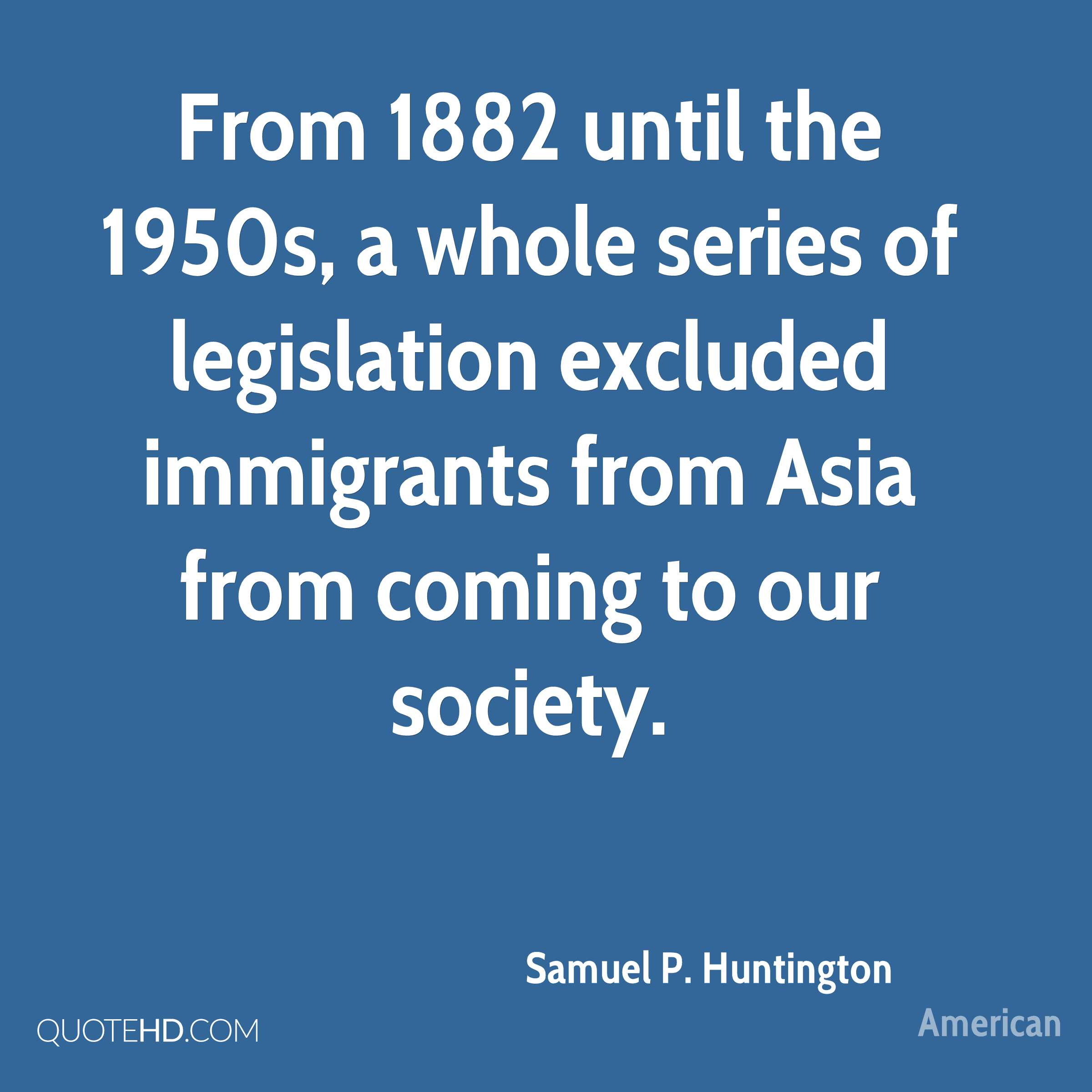 From 1882 until the 1950s, a whole series of legislation excluded immigrants from Asia from coming to our society.