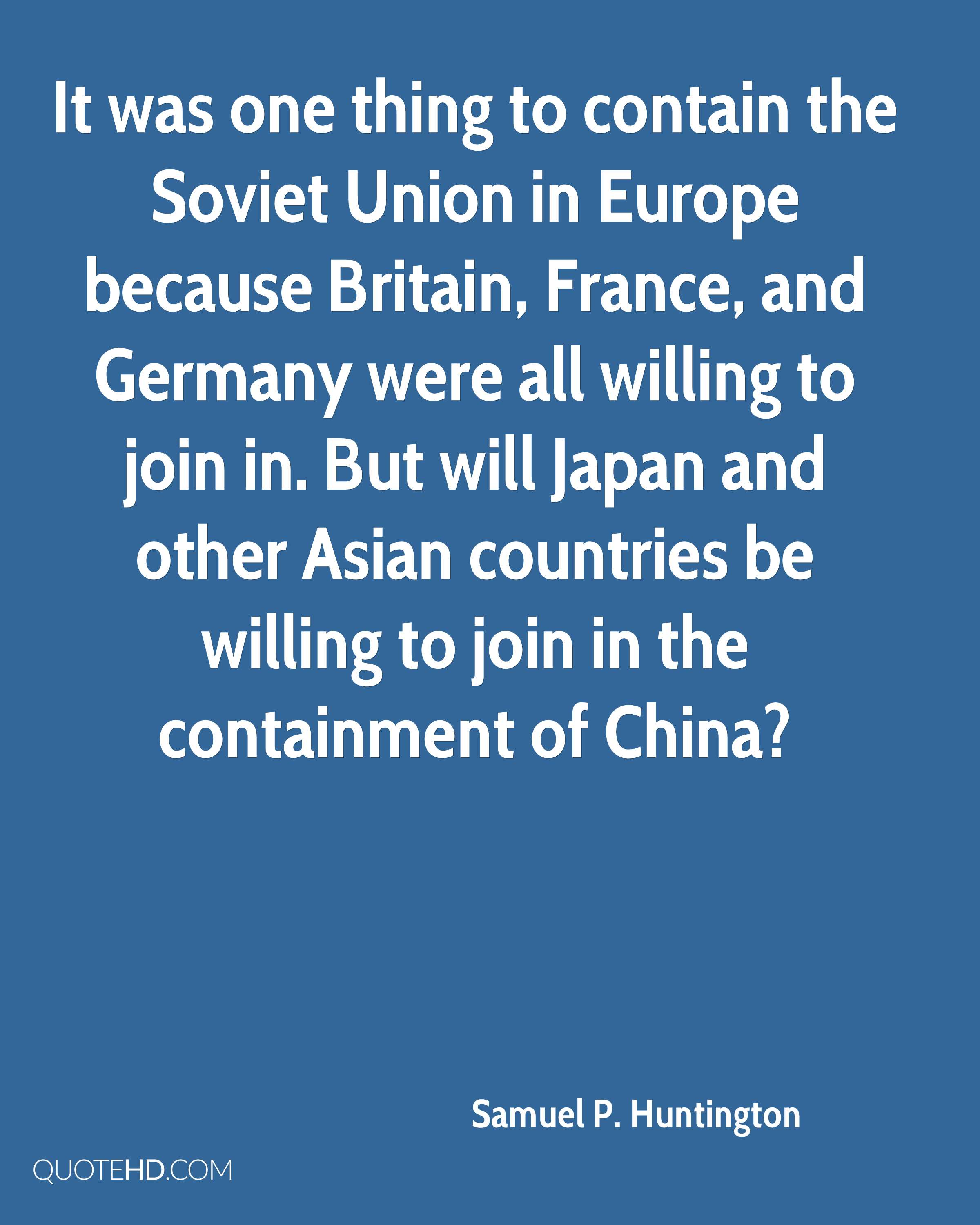 It was one thing to contain the Soviet Union in Europe because Britain, France, and Germany were all willing to join in. But will Japan and other Asian countries be willing to join in the containment of China?