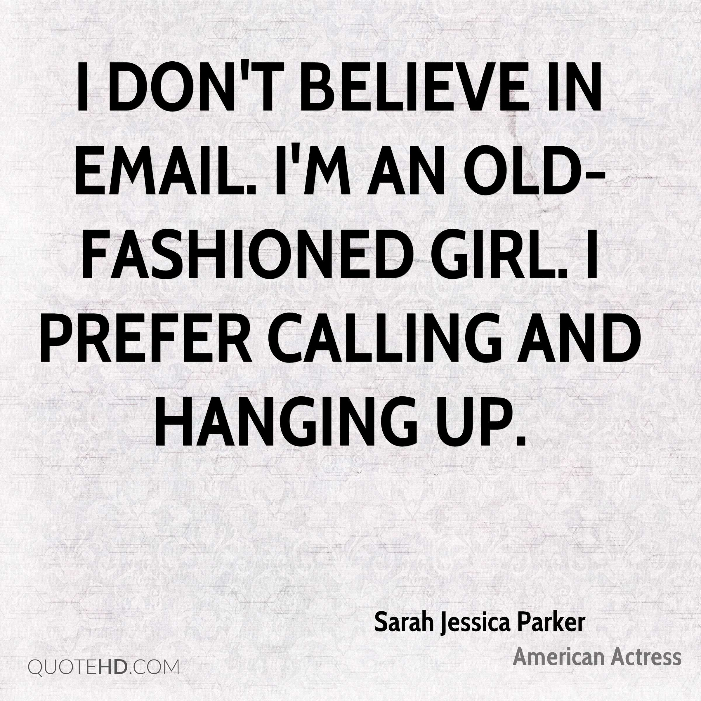 I don't believe in email. I'm an old-fashioned girl. I prefer calling and hanging up.
