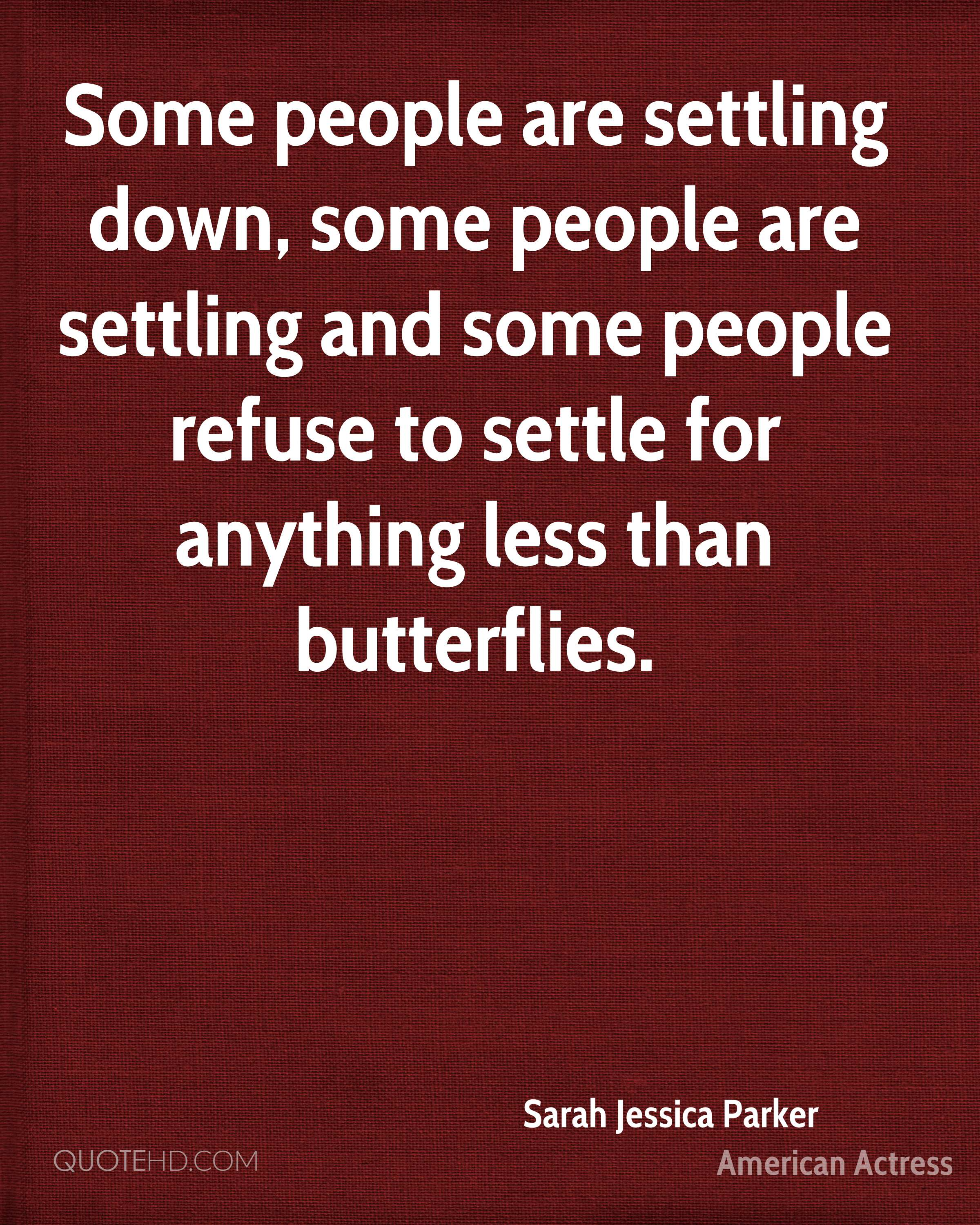 Some people are settling down, some people are settling and some people refuse to settle for anything less than butterflies.