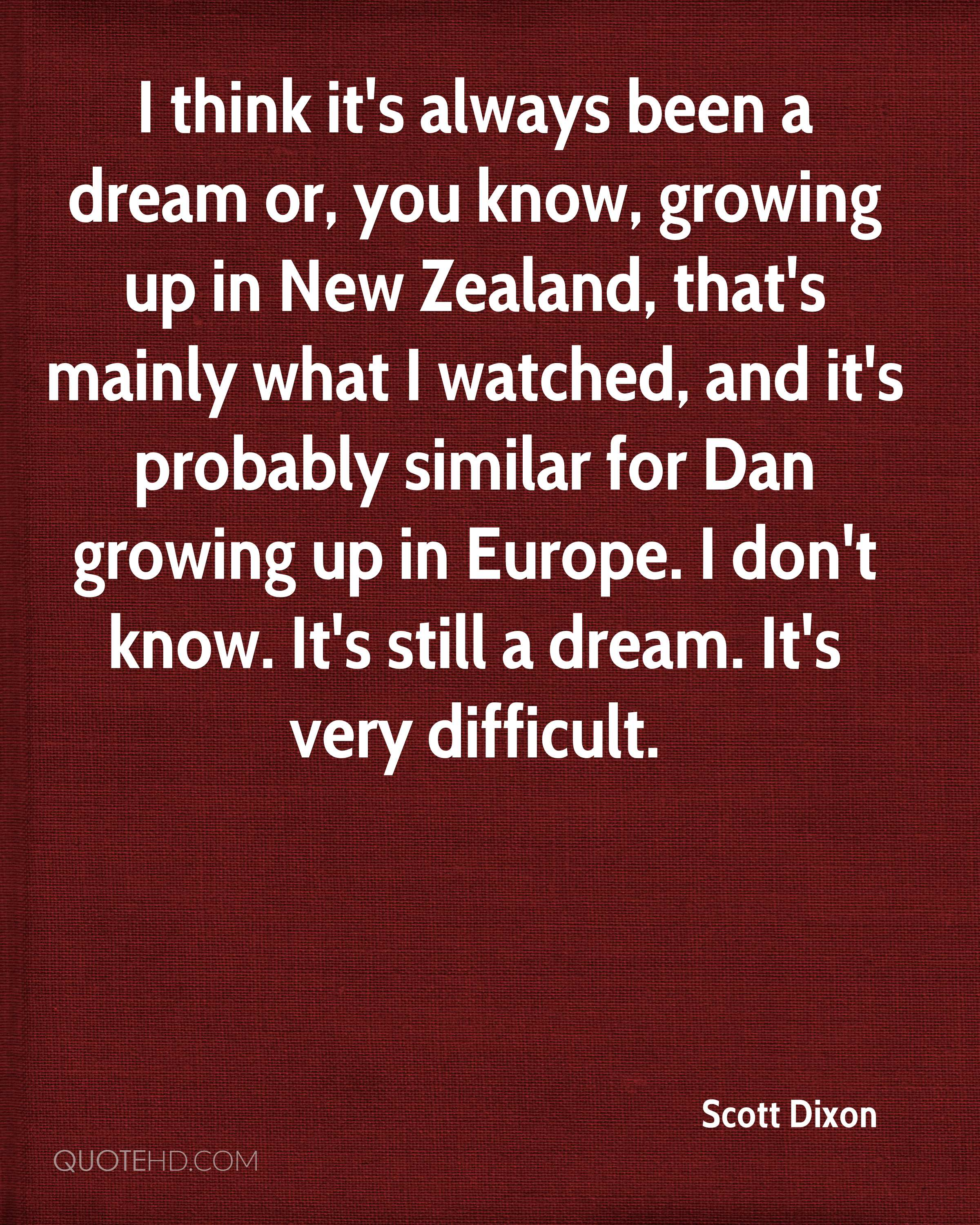 I think it's always been a dream or, you know, growing up in New Zealand, that's mainly what I watched, and it's probably similar for Dan growing up in Europe. I don't know. It's still a dream. It's very difficult.
