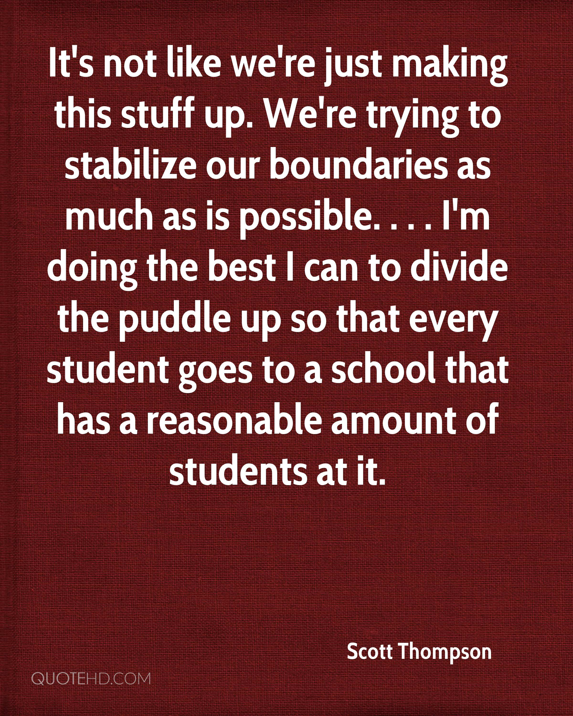 It's not like we're just making this stuff up. We're trying to stabilize our boundaries as much as is possible. . . . I'm doing the best I can to divide the puddle up so that every student goes to a school that has a reasonable amount of students at it.