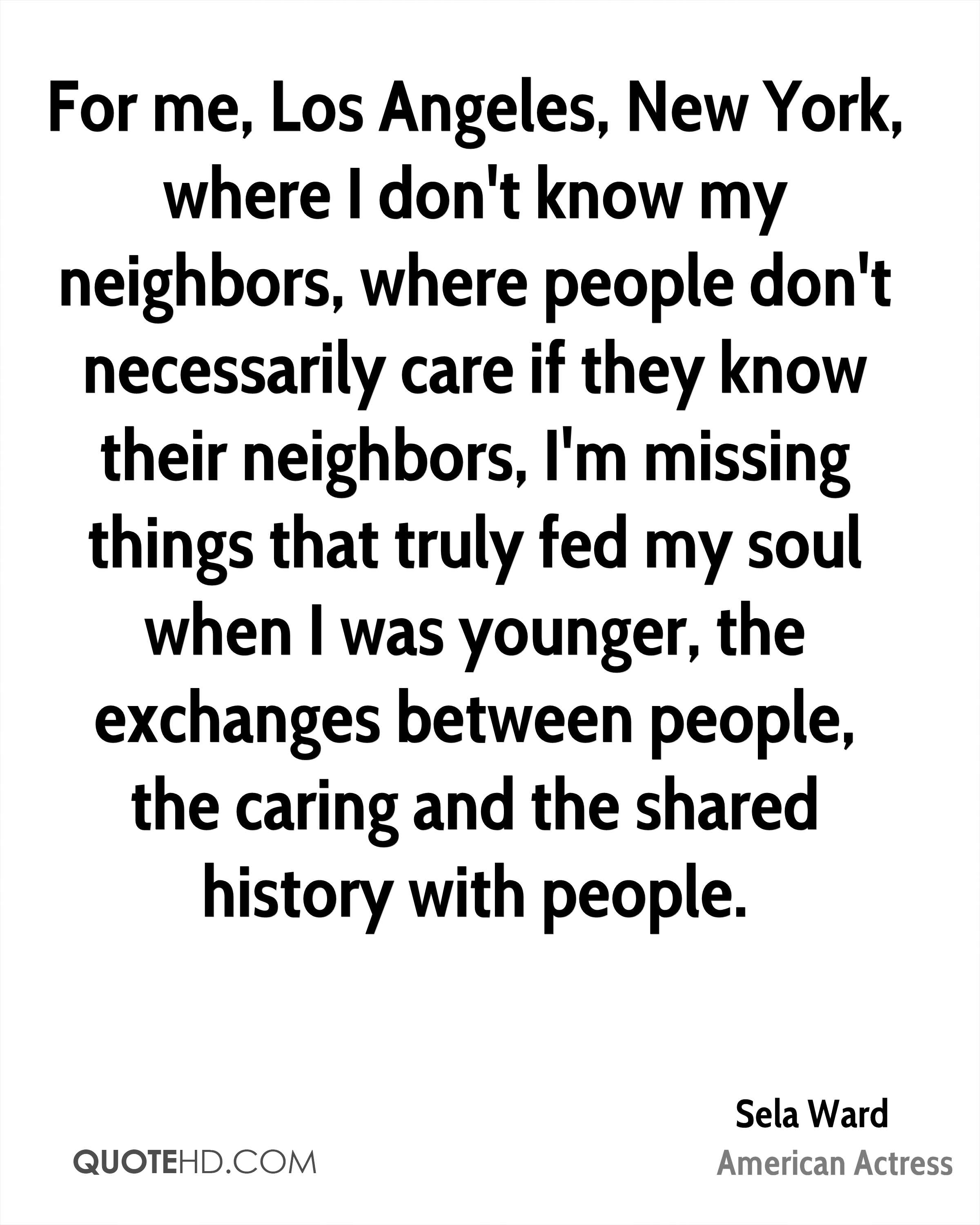 For me, Los Angeles, New York, where I don't know my neighbors, where people don't necessarily care if they know their neighbors, I'm missing things that truly fed my soul when I was younger, the exchanges between people, the caring and the shared history with people.
