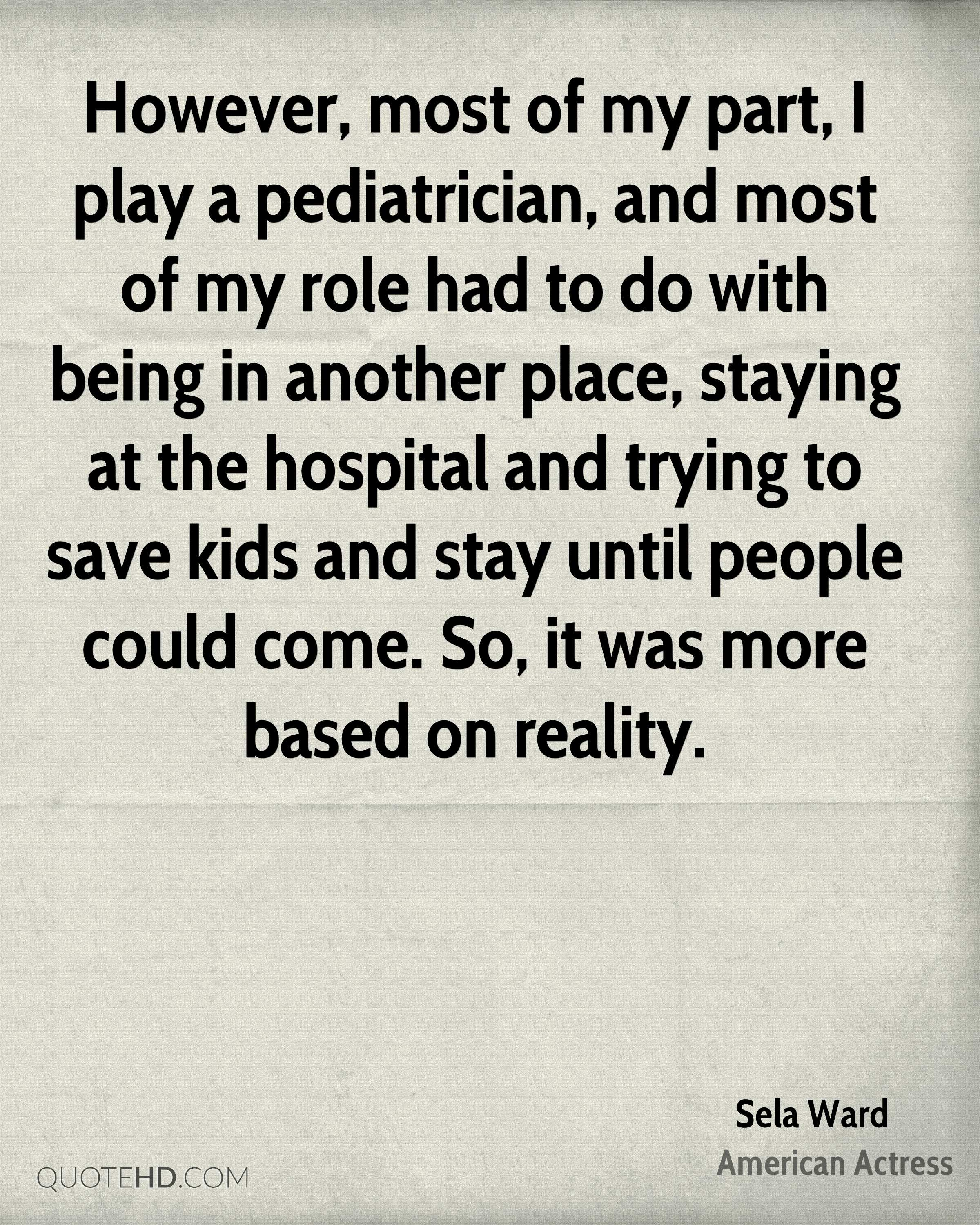 However, most of my part, I play a pediatrician, and most of my role had to do with being in another place, staying at the hospital and trying to save kids and stay until people could come. So, it was more based on reality.