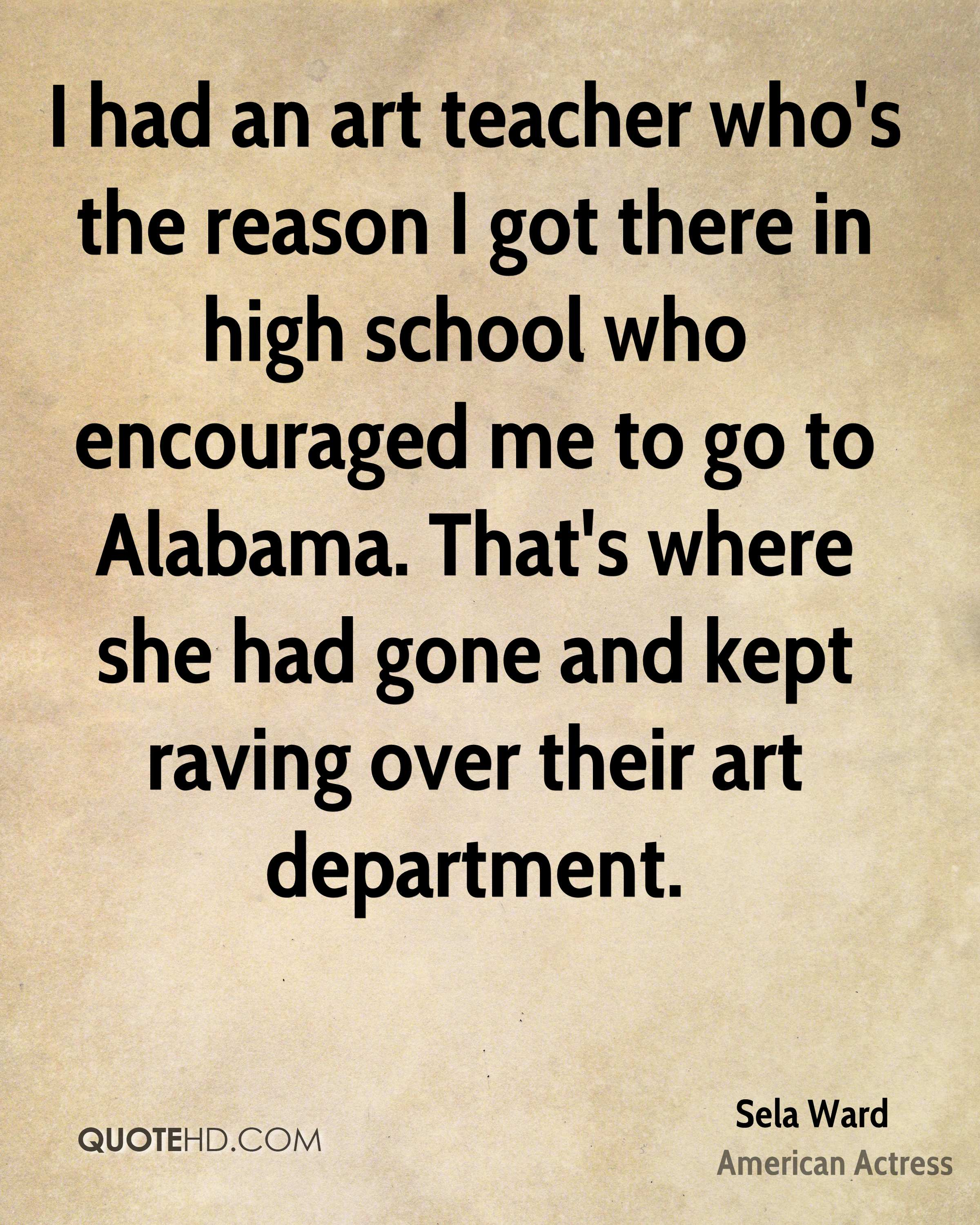 I had an art teacher who's the reason I got there in high school who encouraged me to go to Alabama. That's where she had gone and kept raving over their art department.