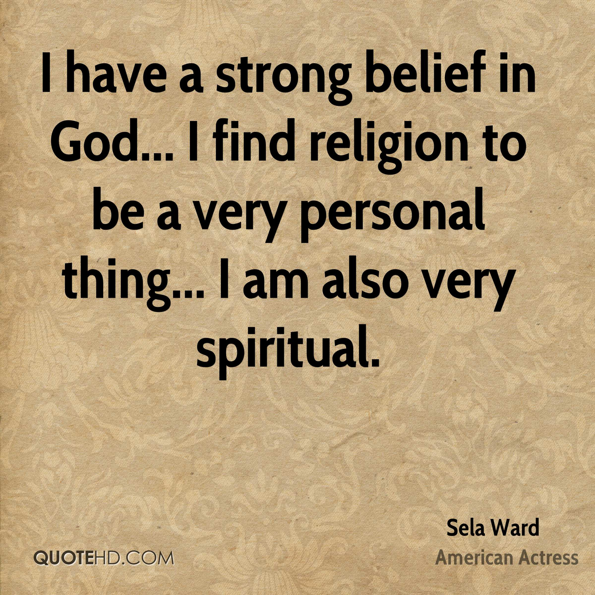 I have a strong belief in God... I find religion to be a very personal thing... I am also very spiritual.