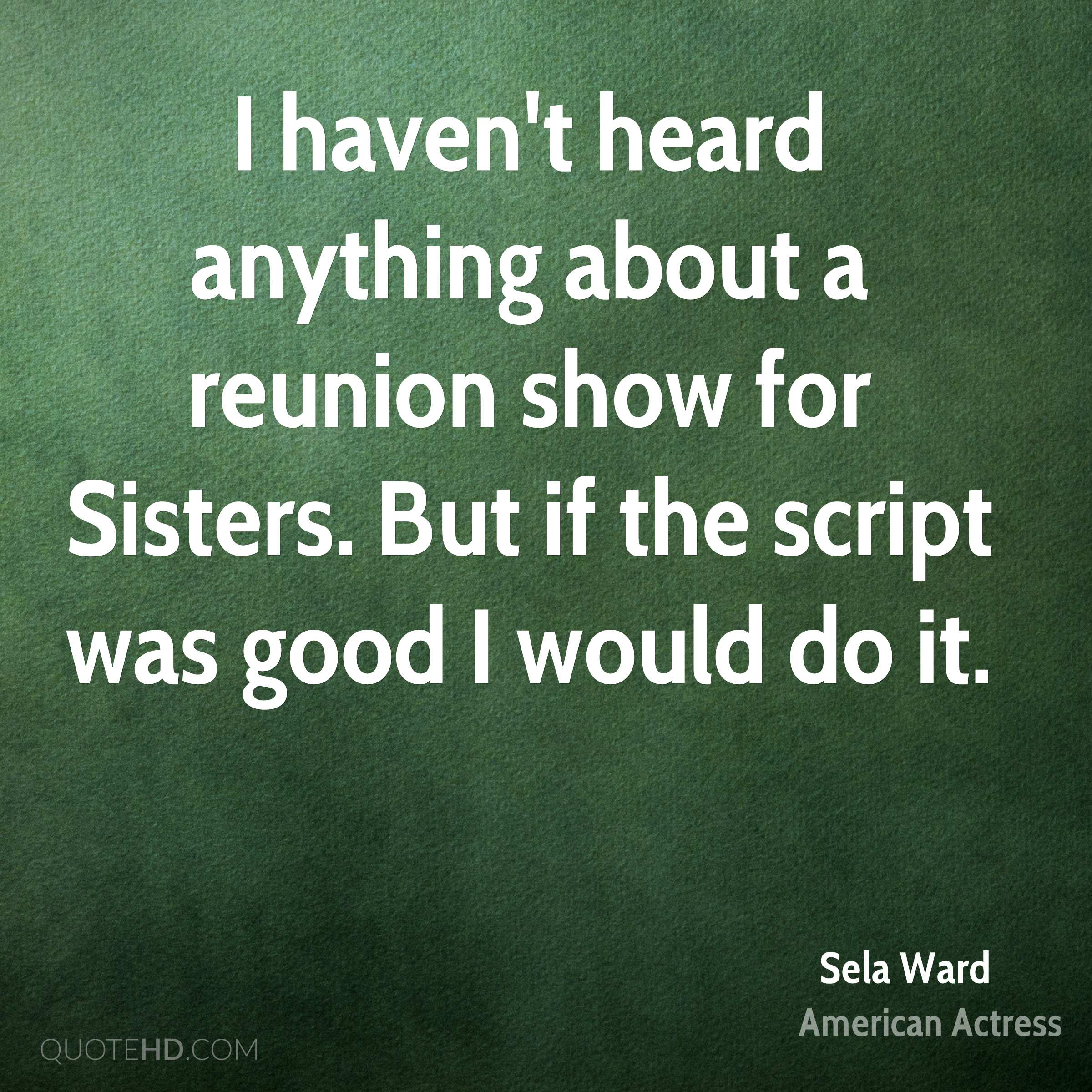 I haven't heard anything about a reunion show for Sisters. But if the script was good I would do it.