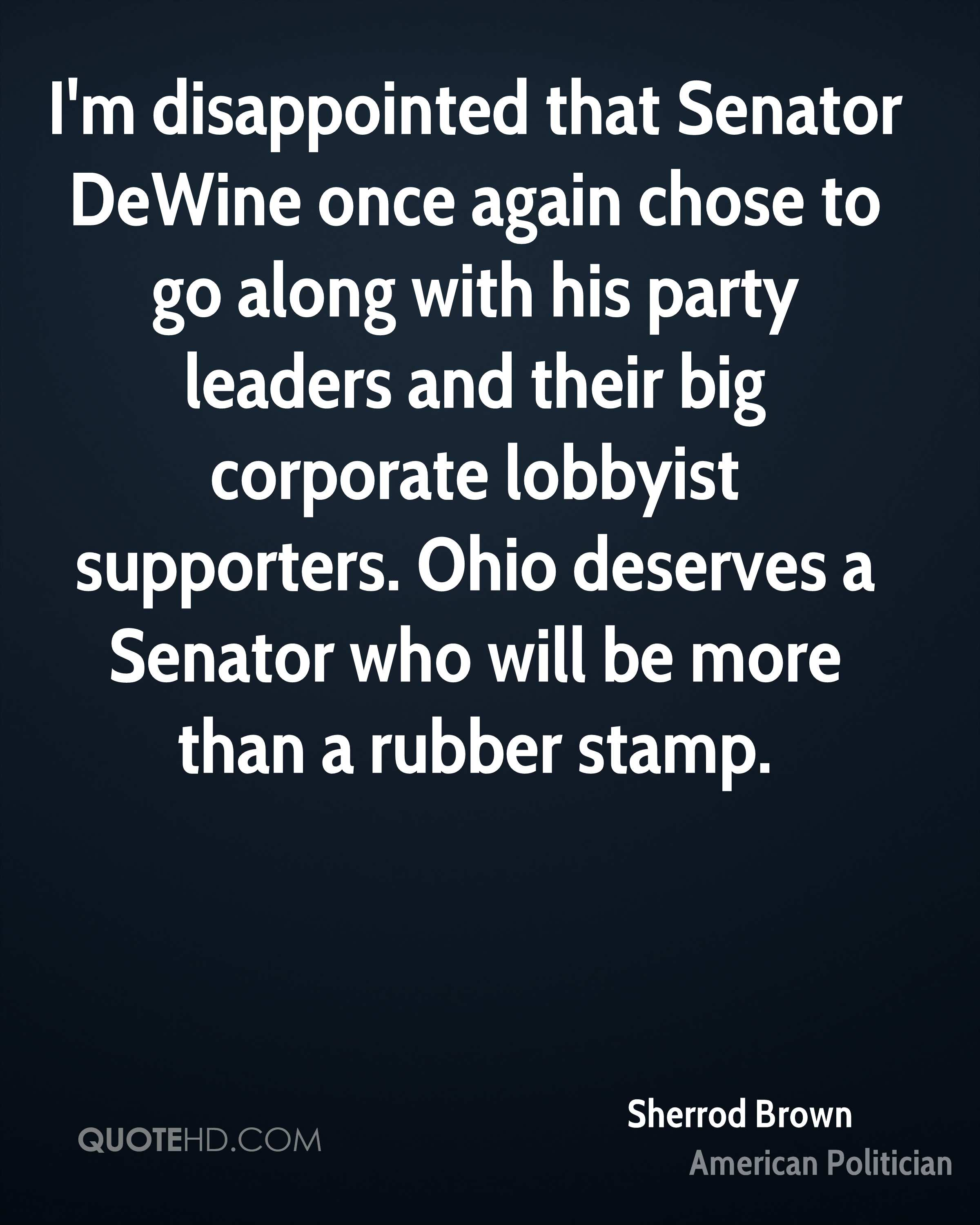 I'm disappointed that Senator DeWine once again chose to go along with his party leaders and their big corporate lobbyist supporters. Ohio deserves a Senator who will be more than a rubber stamp.