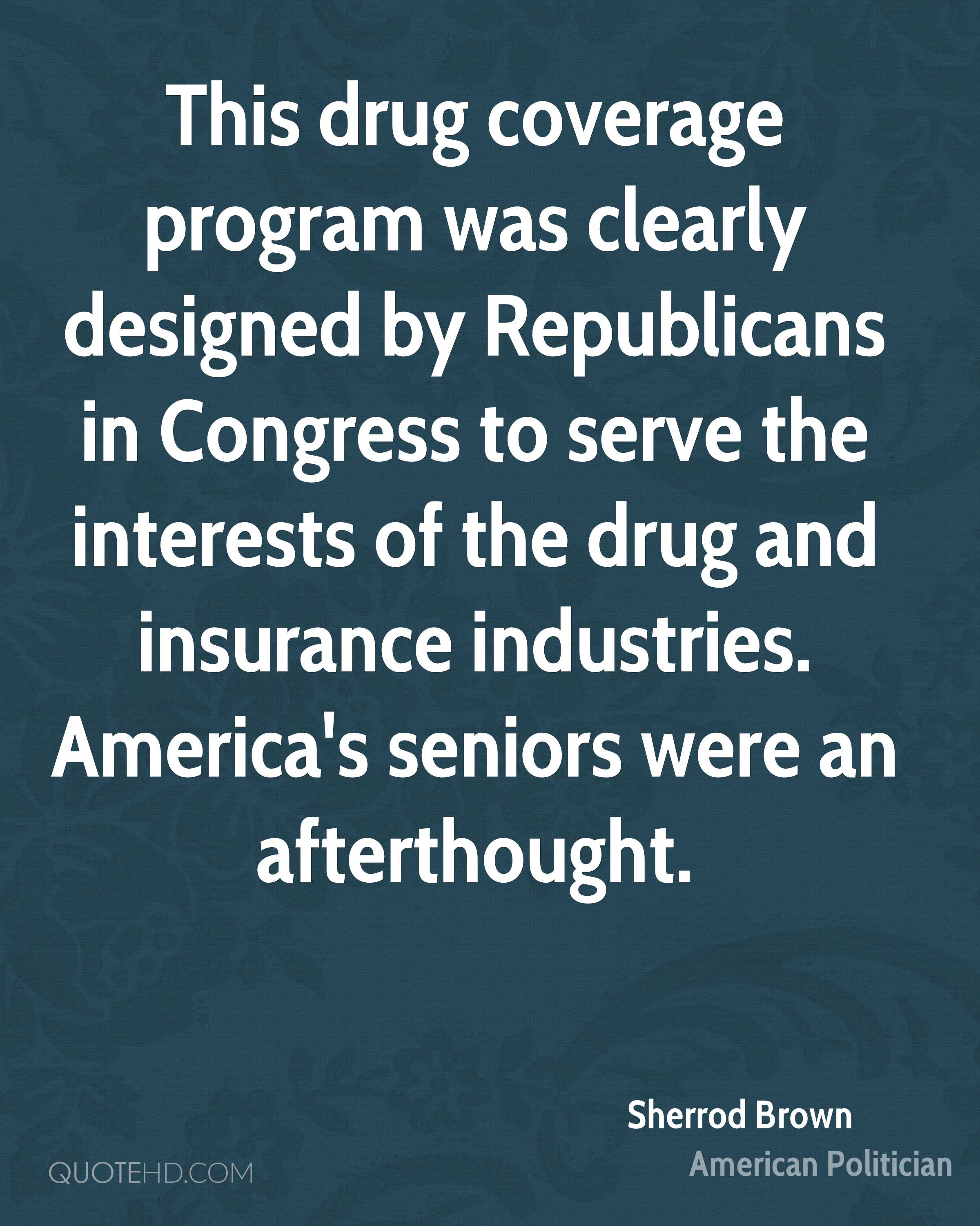 This drug coverage program was clearly designed by Republicans in Congress to serve the interests of the drug and insurance industries. America's seniors were an afterthought.