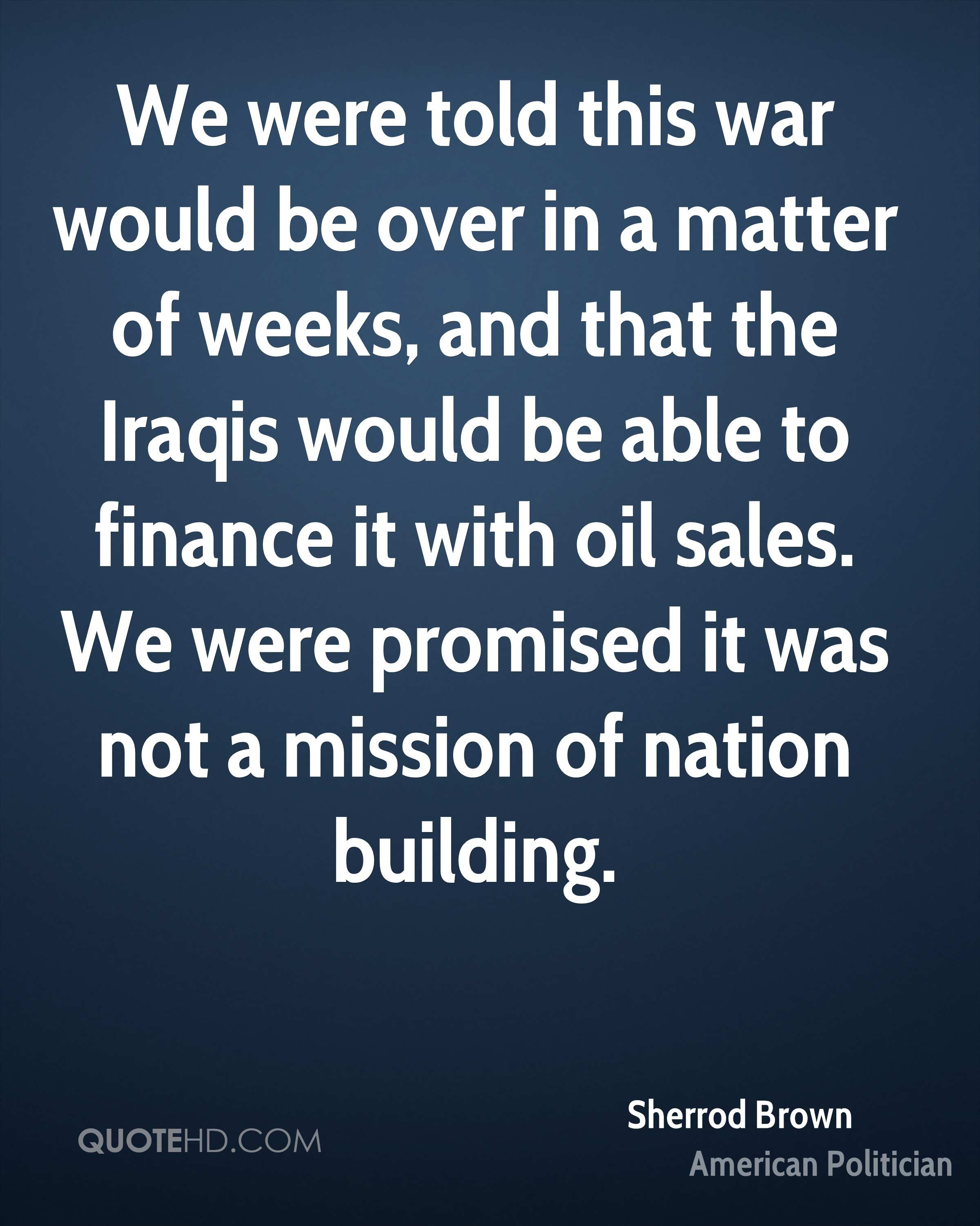 We were told this war would be over in a matter of weeks, and that the Iraqis would be able to finance it with oil sales. We were promised it was not a mission of nation building.