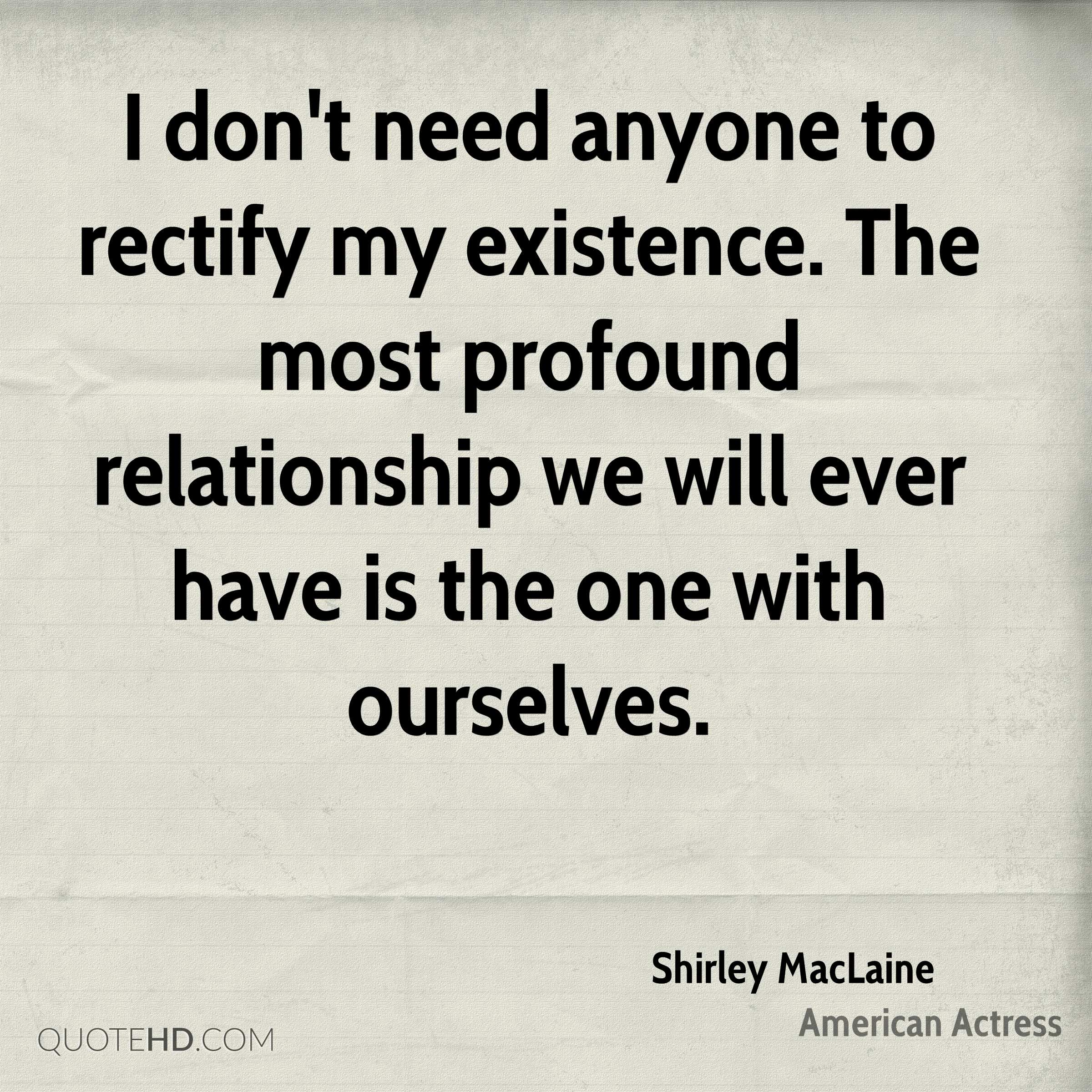I don't need anyone to rectify my existence. The most profound relationship we will ever have is the one with ourselves.