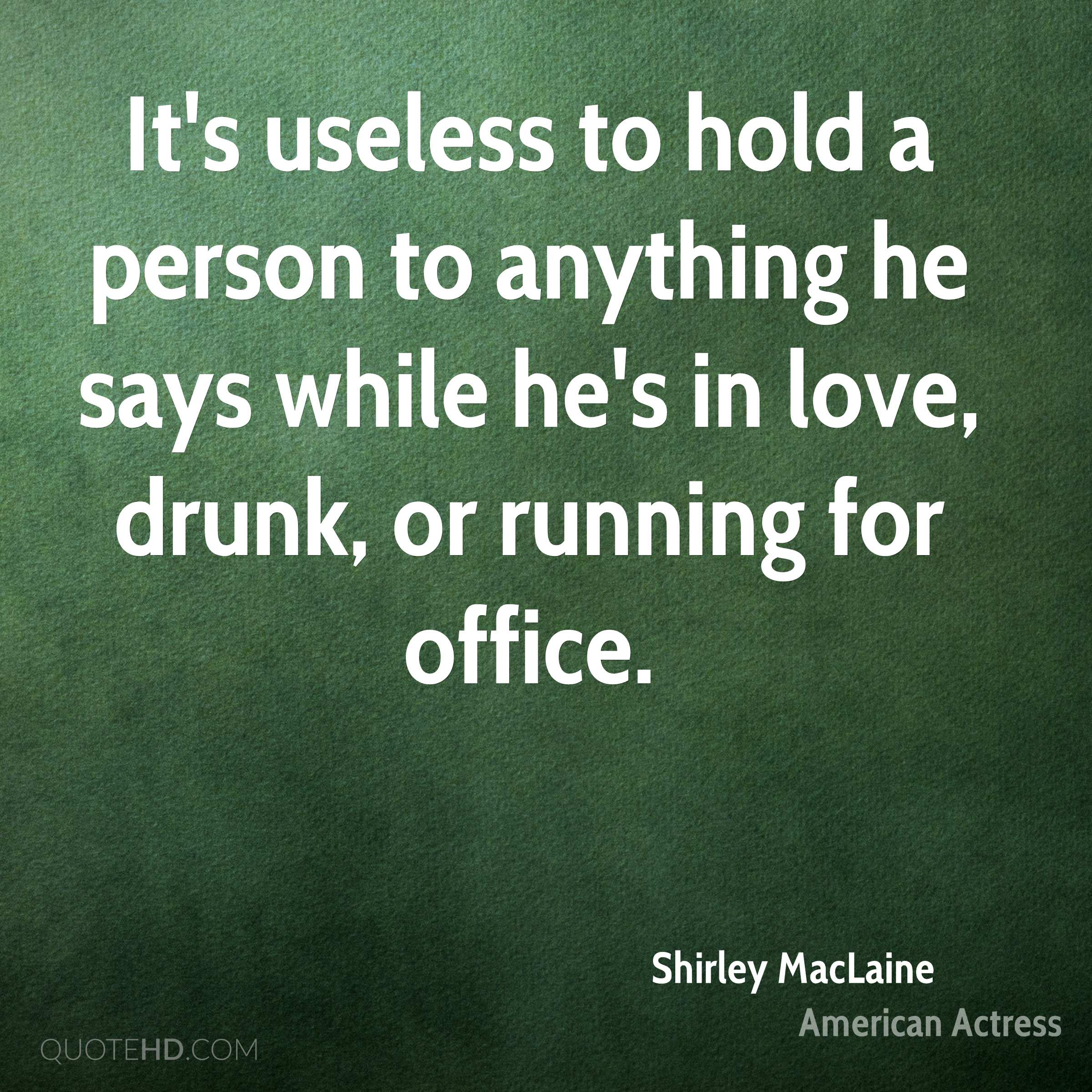 It's useless to hold a person to anything he says while he's in love, drunk, or running for office.