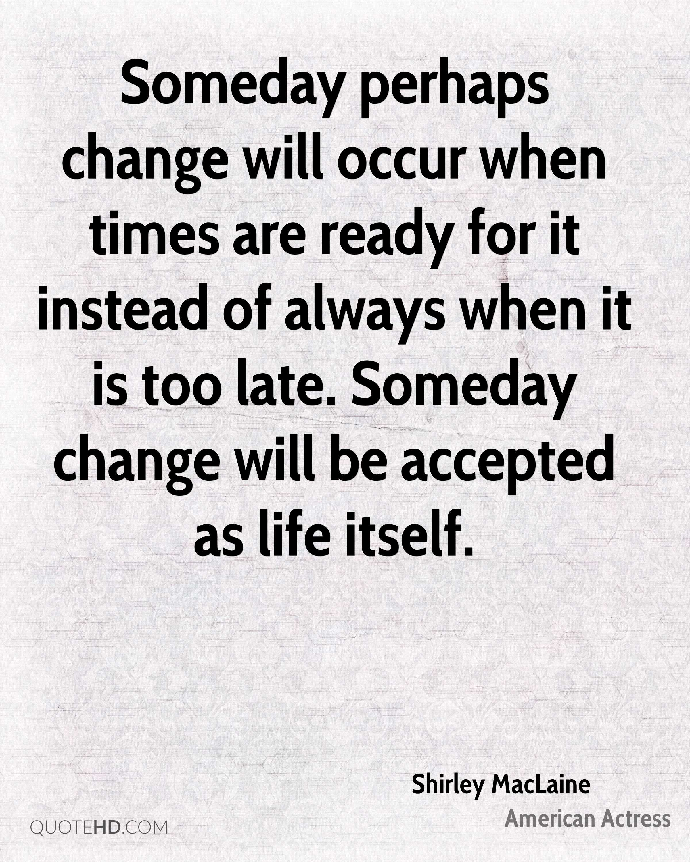 Someday perhaps change will occur when times are ready for it instead of always when it is too late. Someday change will be accepted as life itself.