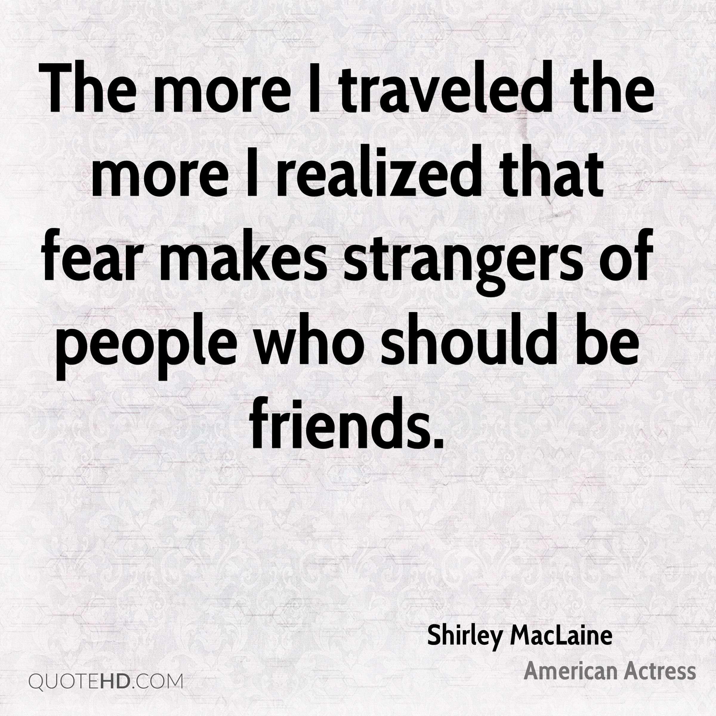 The more I traveled the more I realized that fear makes strangers of people who should be friends.