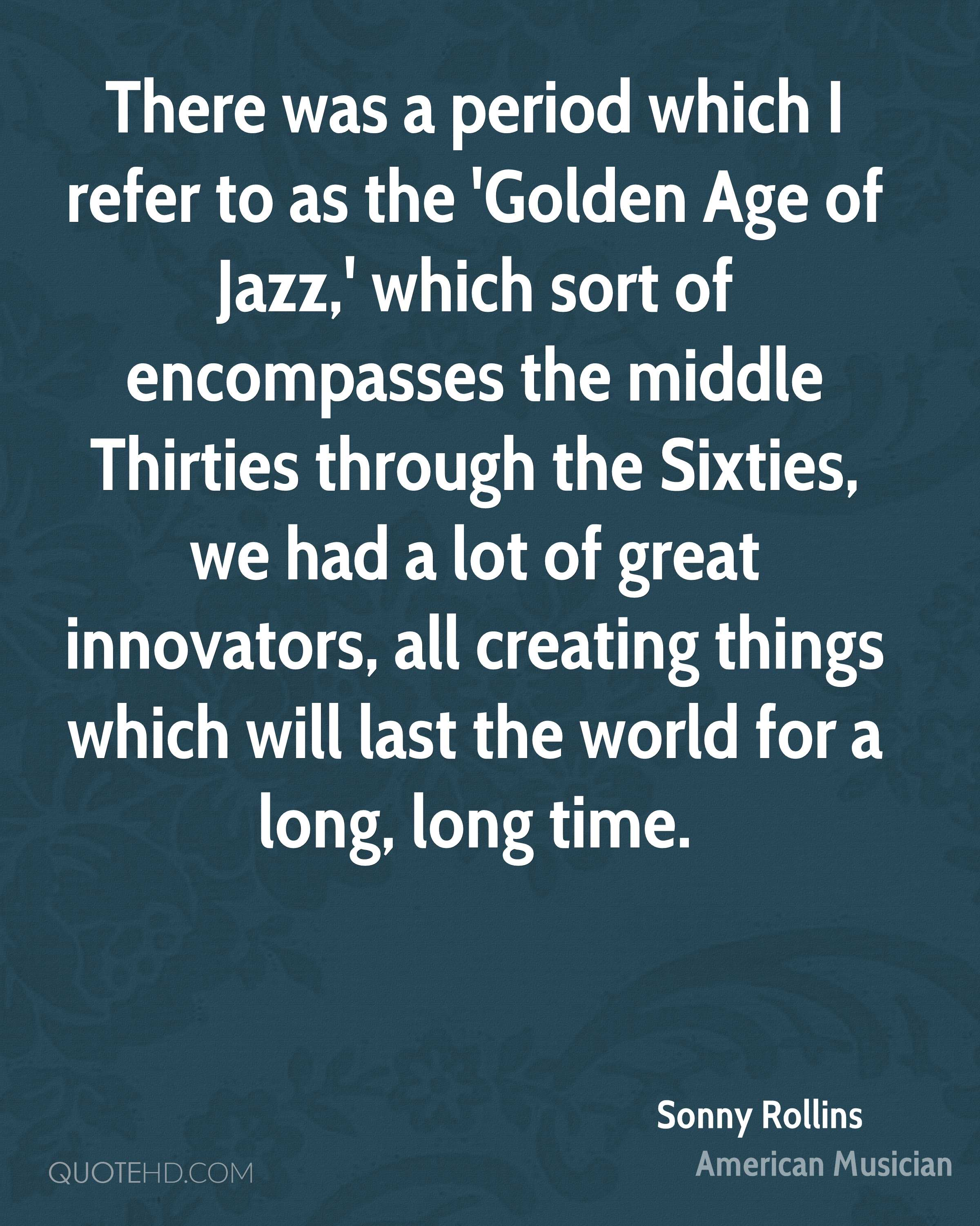There was a period which I refer to as the 'Golden Age of Jazz,' which sort of encompasses the middle Thirties through the Sixties, we had a lot of great innovators, all creating things which will last the world for a long, long time.