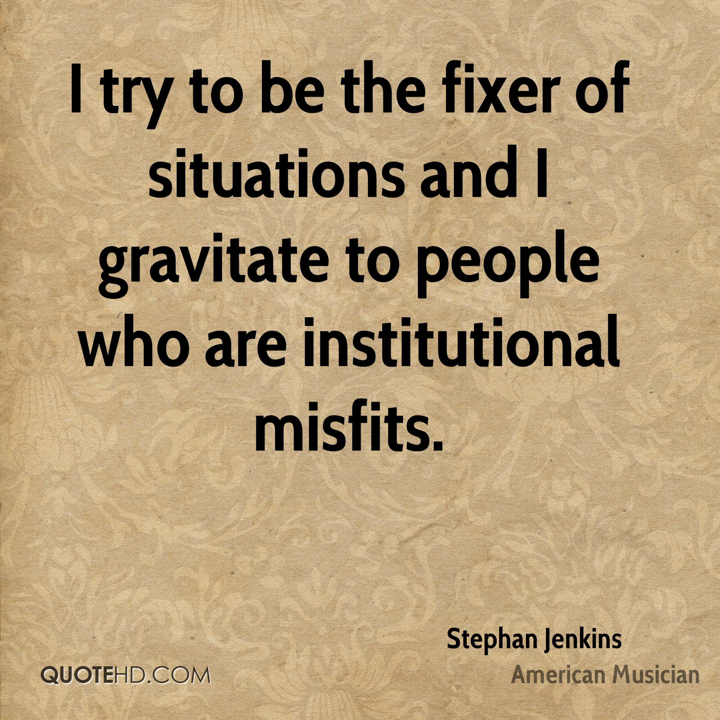I try to be the fixer of situations and I gravitate to people who are institutional misfits.