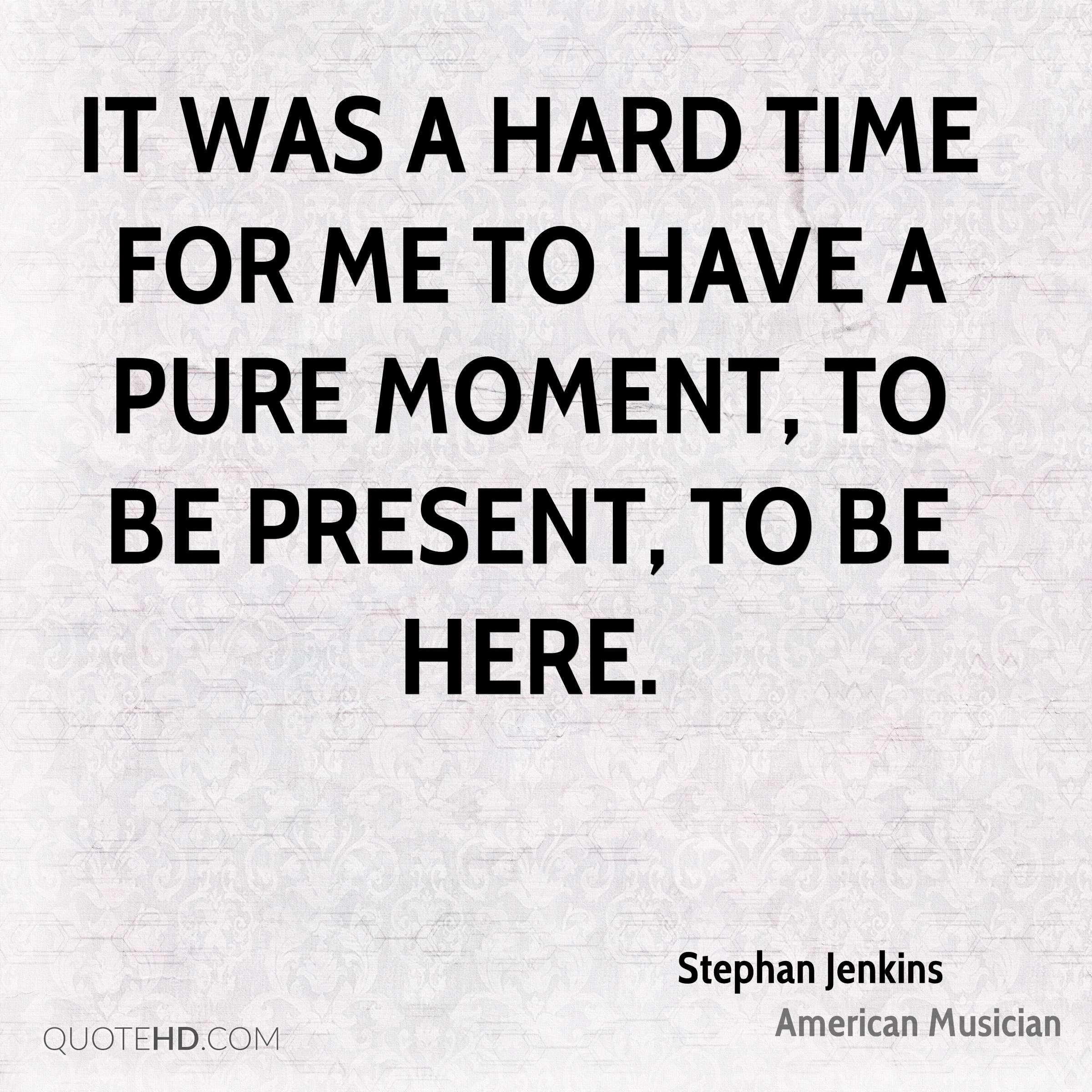 It was a hard time for me to have a pure moment, to be present, to be here.