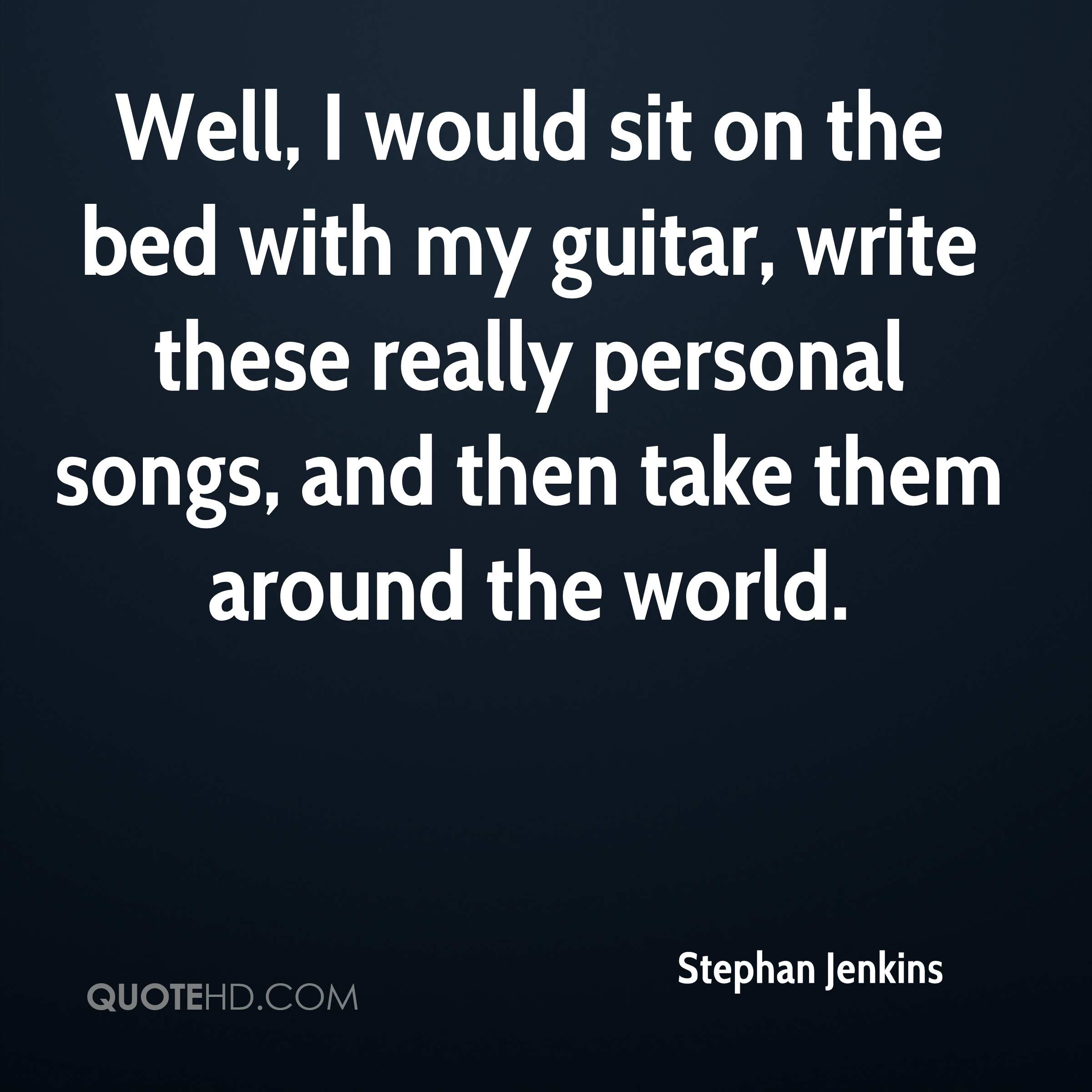 Well, I would sit on the bed with my guitar, write these really personal songs, and then take them around the world.