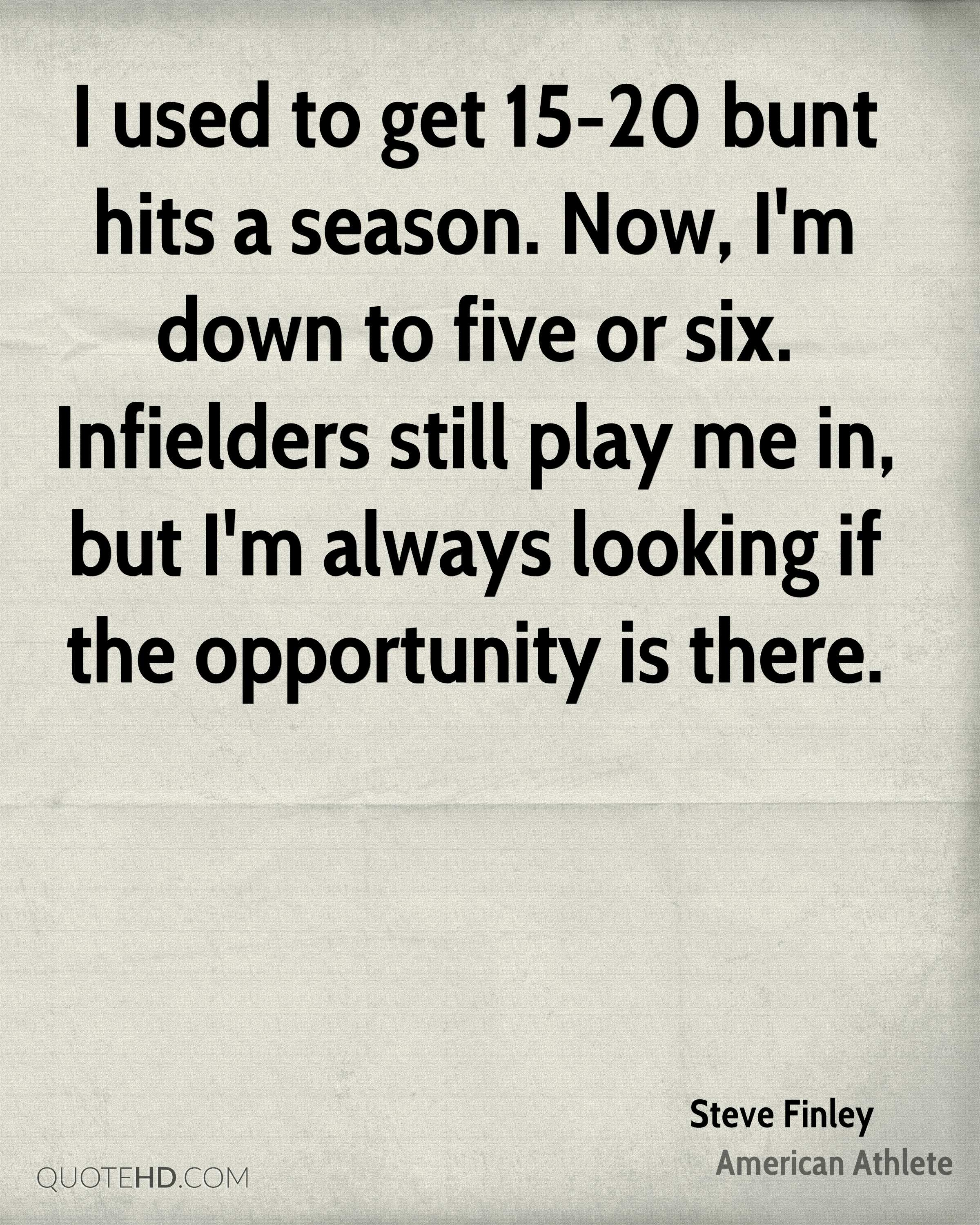 I used to get 15-20 bunt hits a season. Now, I'm down to five or six. Infielders still play me in, but I'm always looking if the opportunity is there.