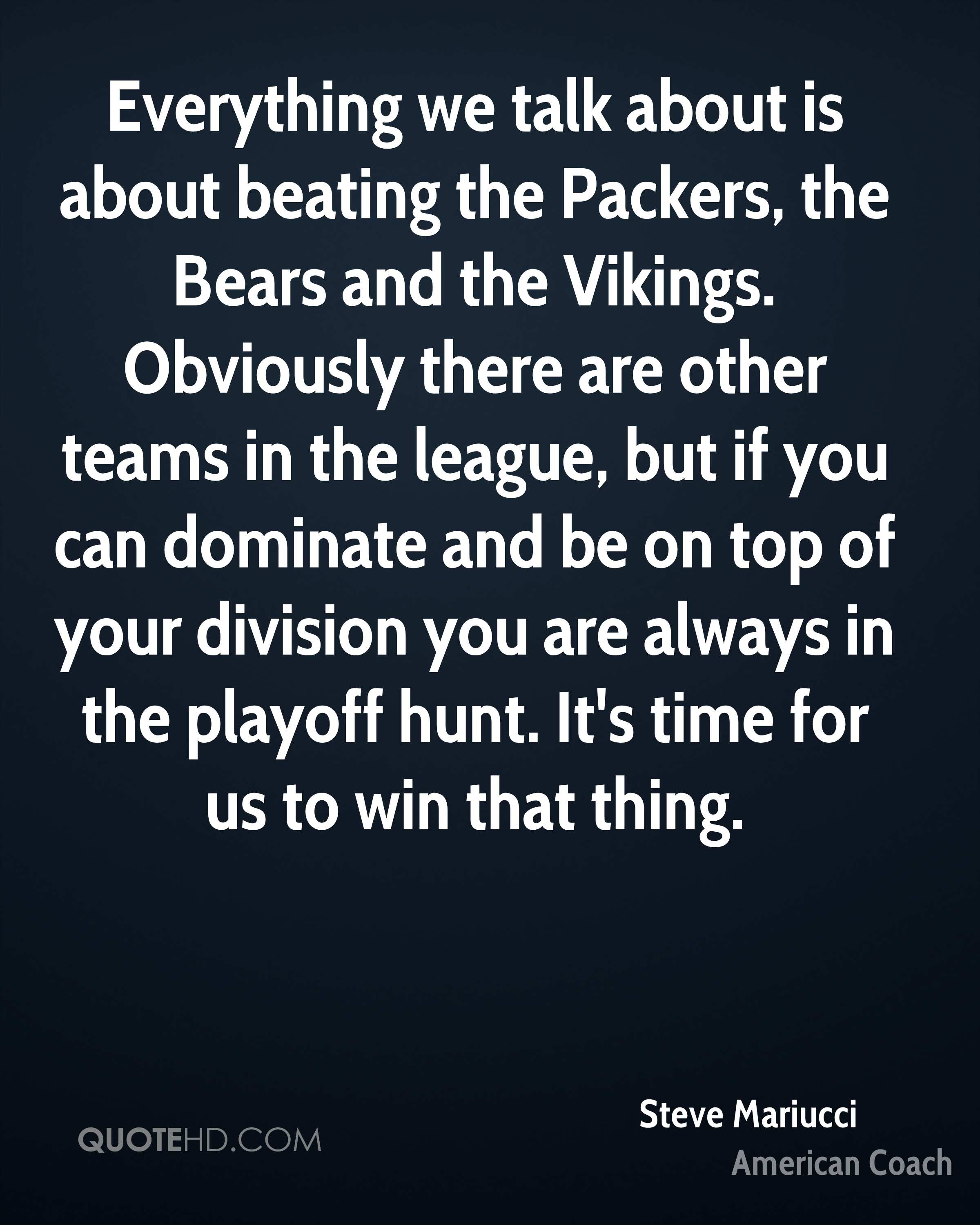 Everything we talk about is about beating the Packers, the Bears and the Vikings. Obviously there are other teams in the league, but if you can dominate and be on top of your division you are always in the playoff hunt. It's time for us to win that thing.