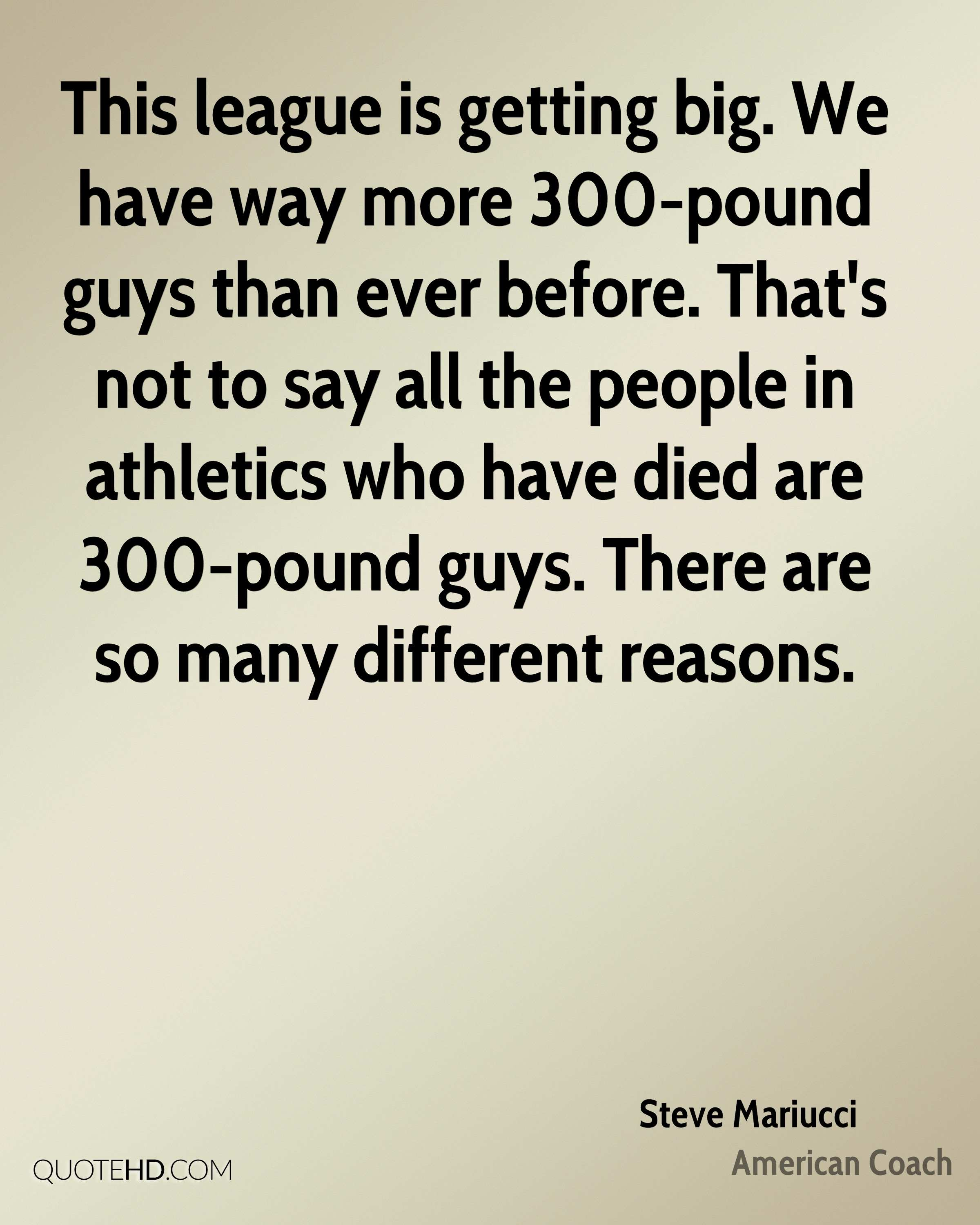 This league is getting big. We have way more 300-pound guys than ever before. That's not to say all the people in athletics who have died are 300-pound guys. There are so many different reasons.