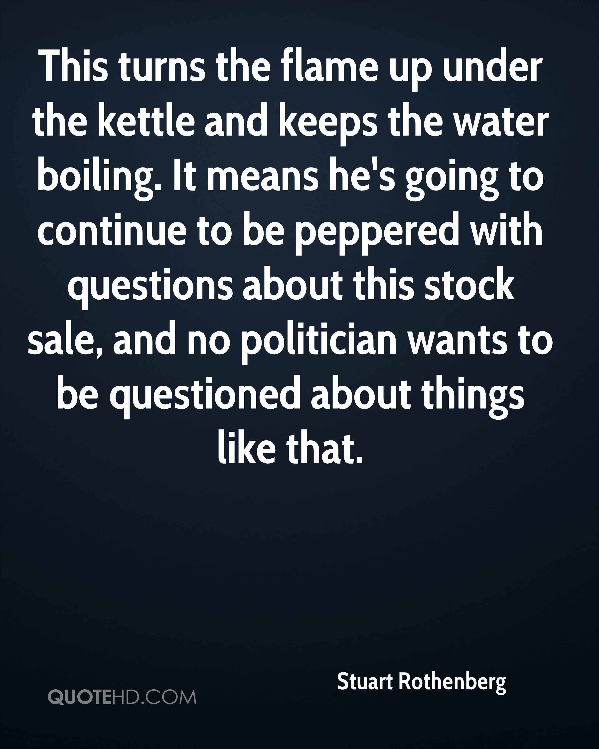 This turns the flame up under the kettle and keeps the water boiling. It means he's going to continue to be peppered with questions about this stock sale, and no politician wants to be questioned about things like that.