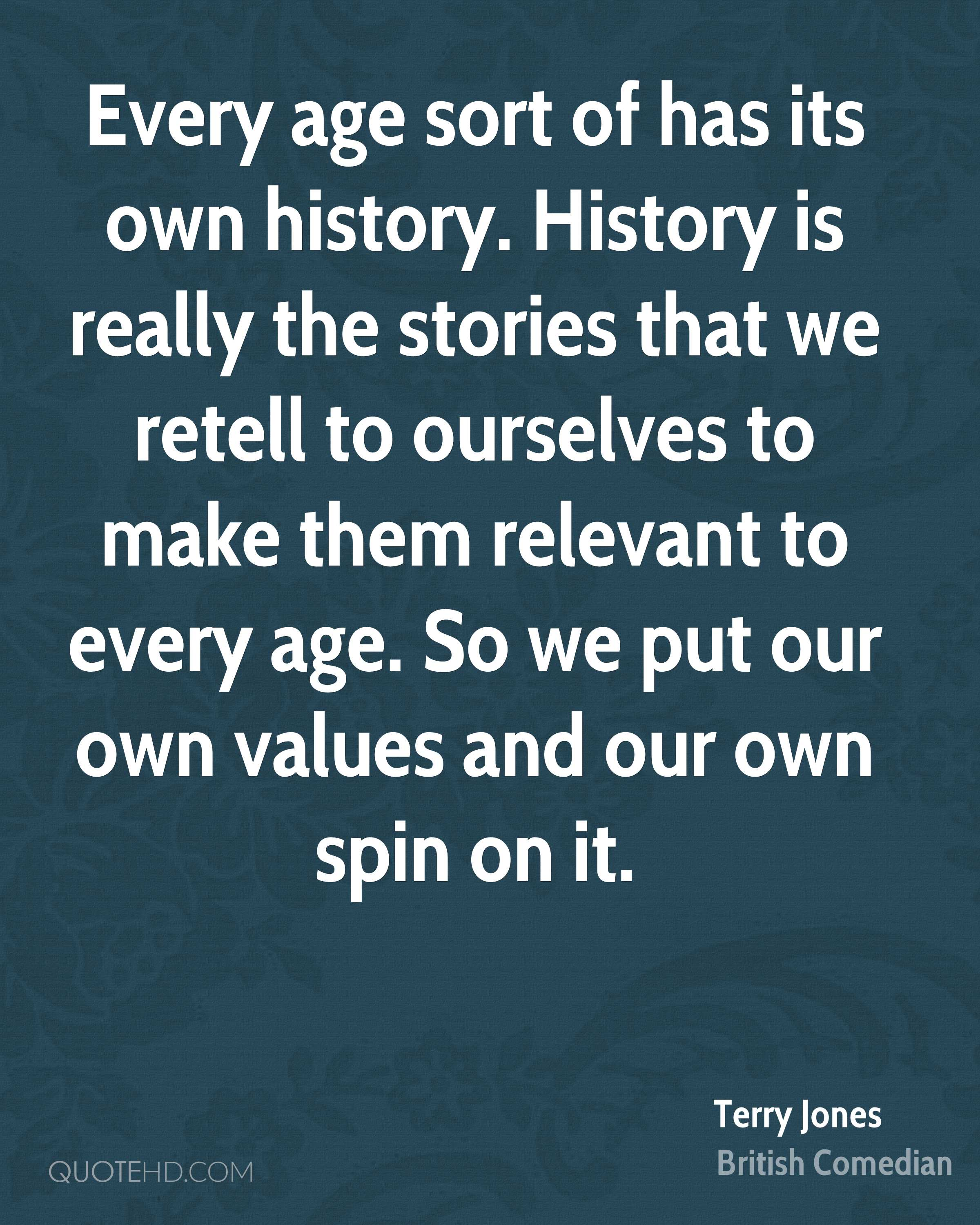 Every age sort of has its own history. History is really the stories that we retell to ourselves to make them relevant to every age. So we put our own values and our own spin on it.