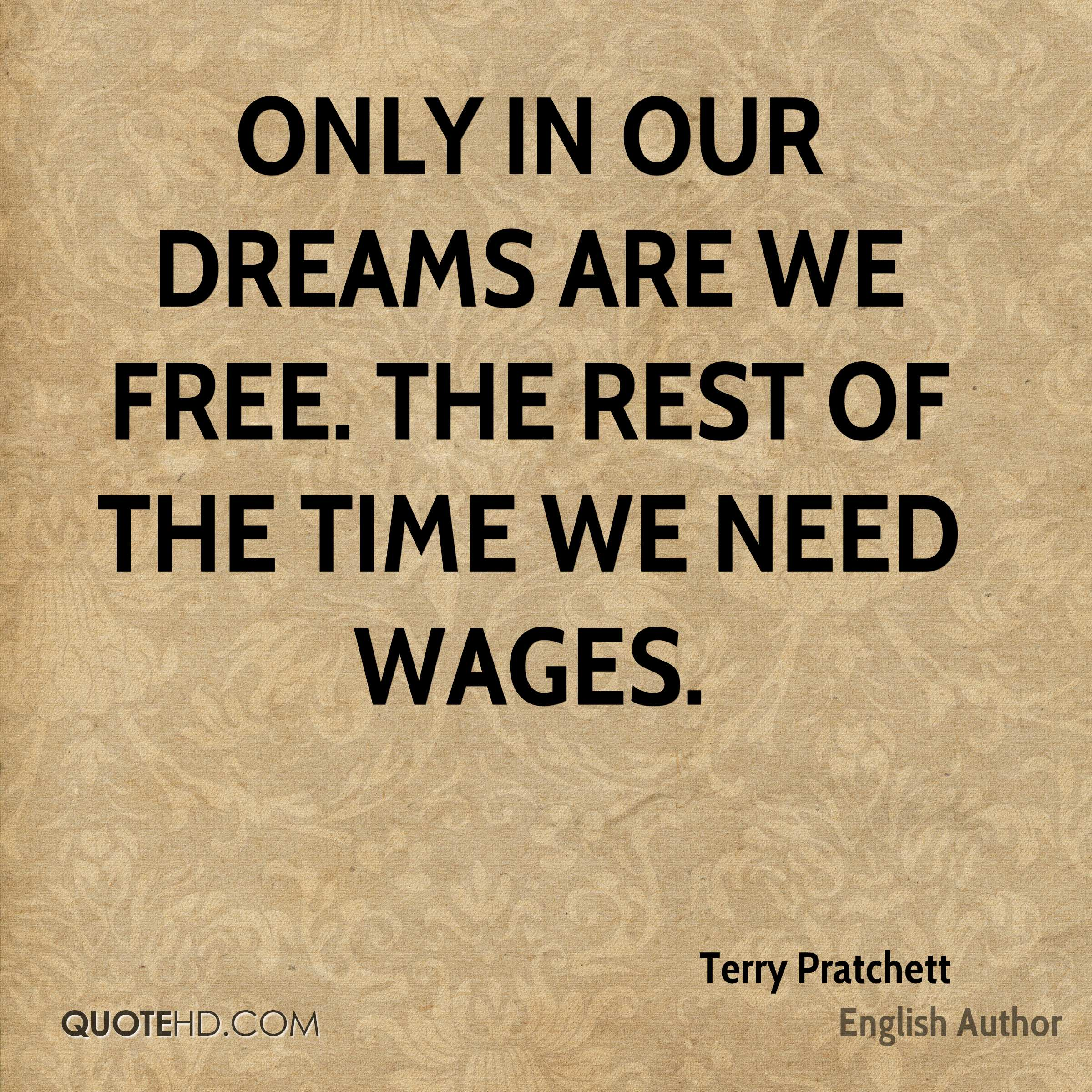 Only in our dreams are we free. The rest of the time we need wages.