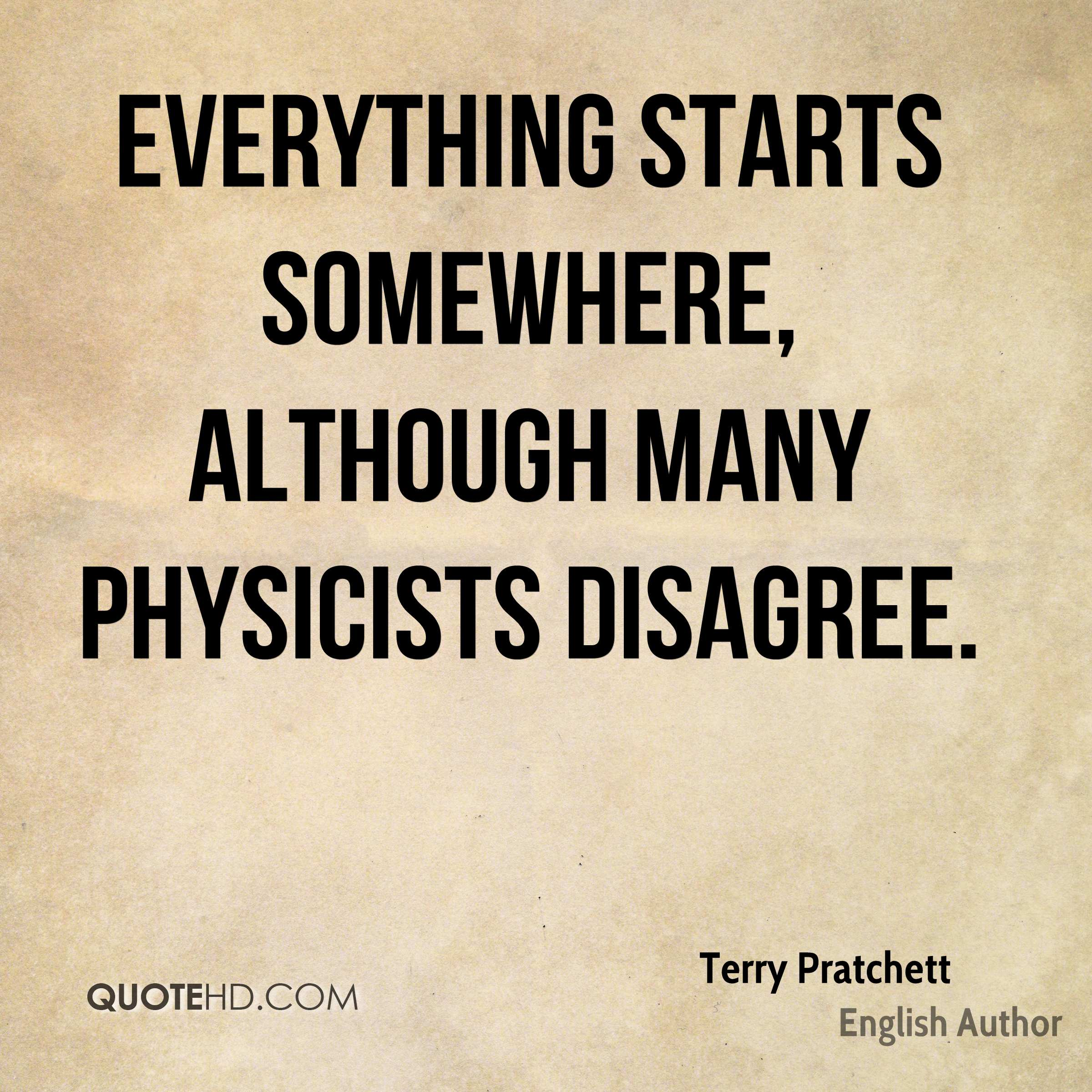 Everything starts somewhere, although many physicists disagree.