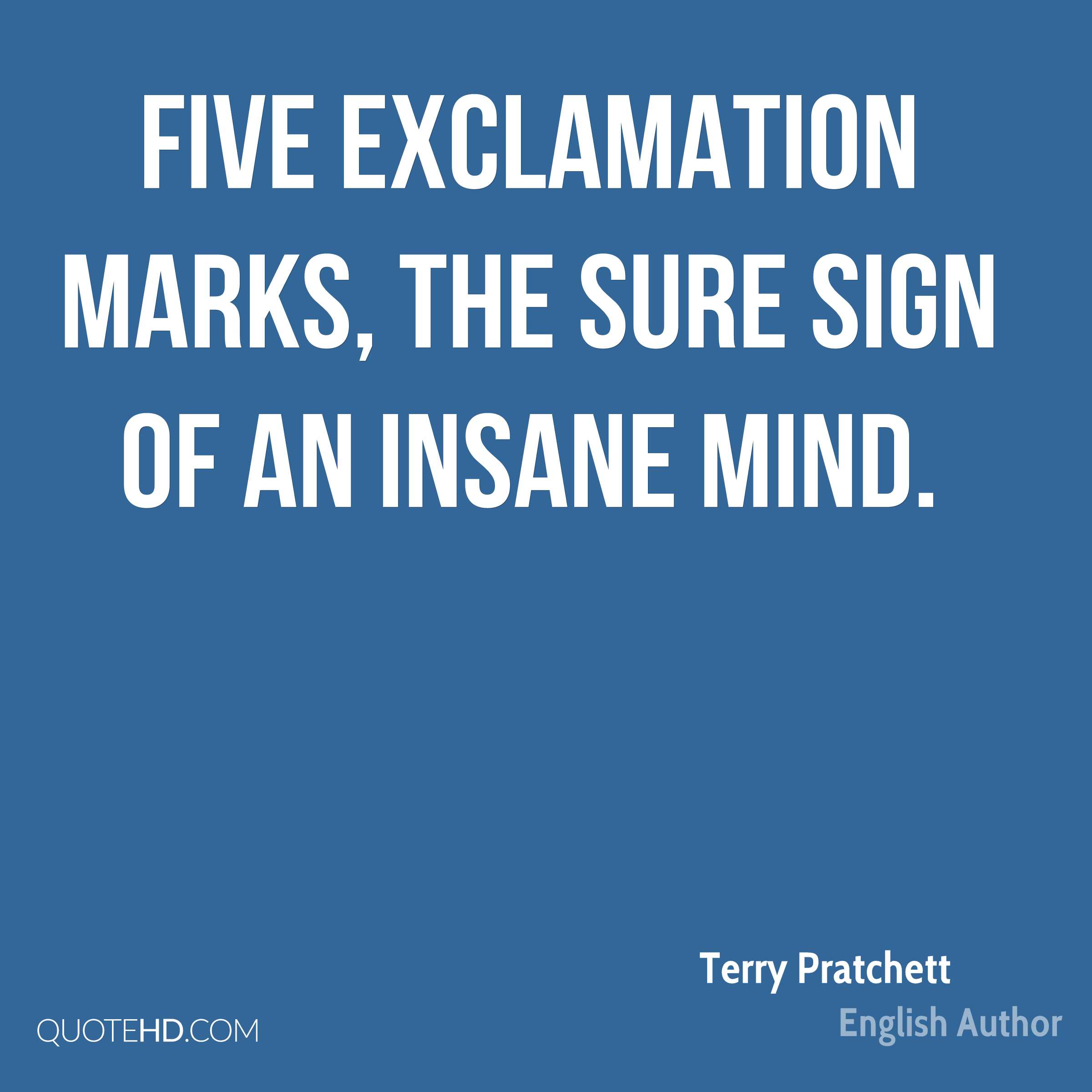 Five exclamation marks, the sure sign of an insane mind.