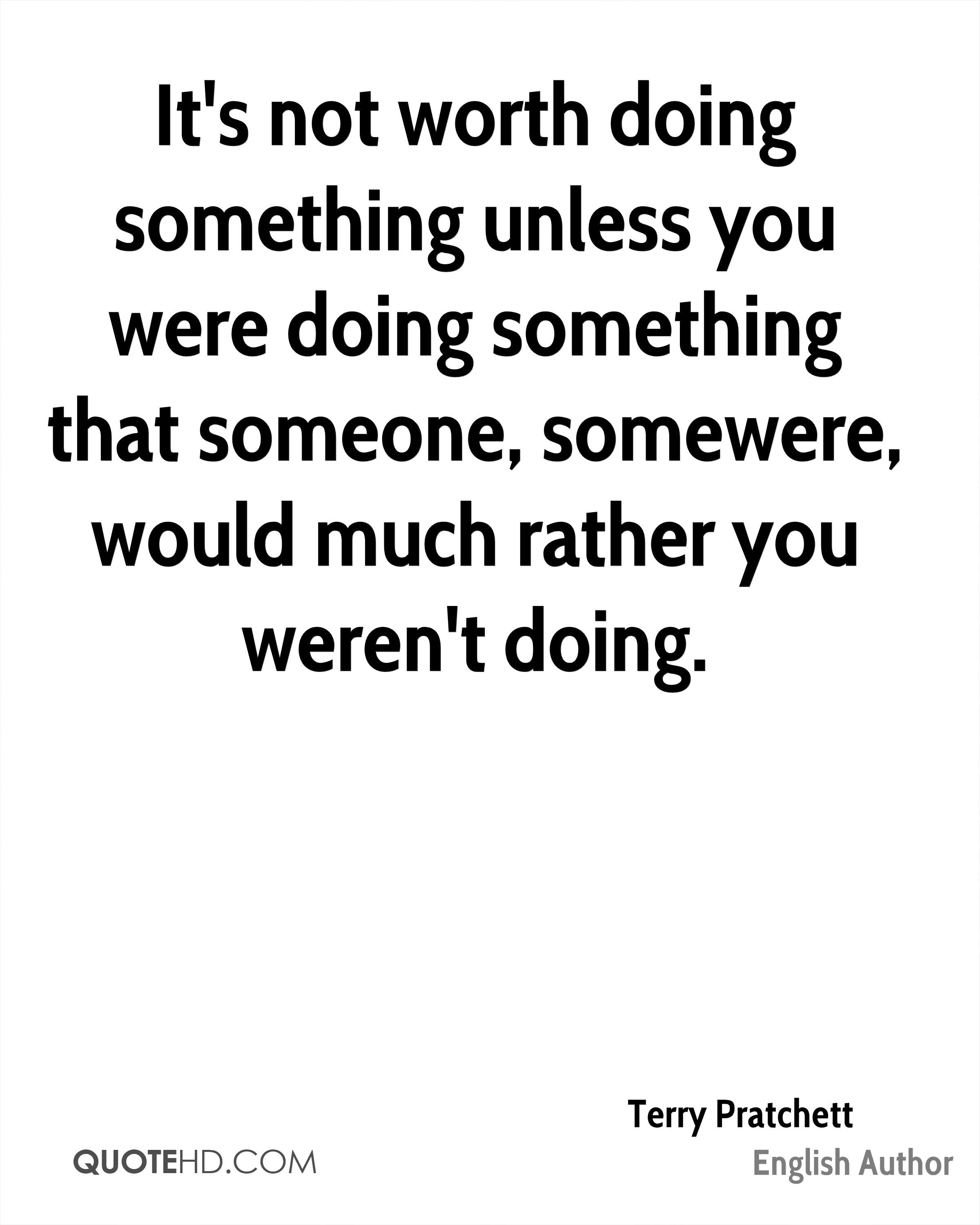 It's not worth doing something unless you were doing something that someone, somewere, would much rather you weren't doing.