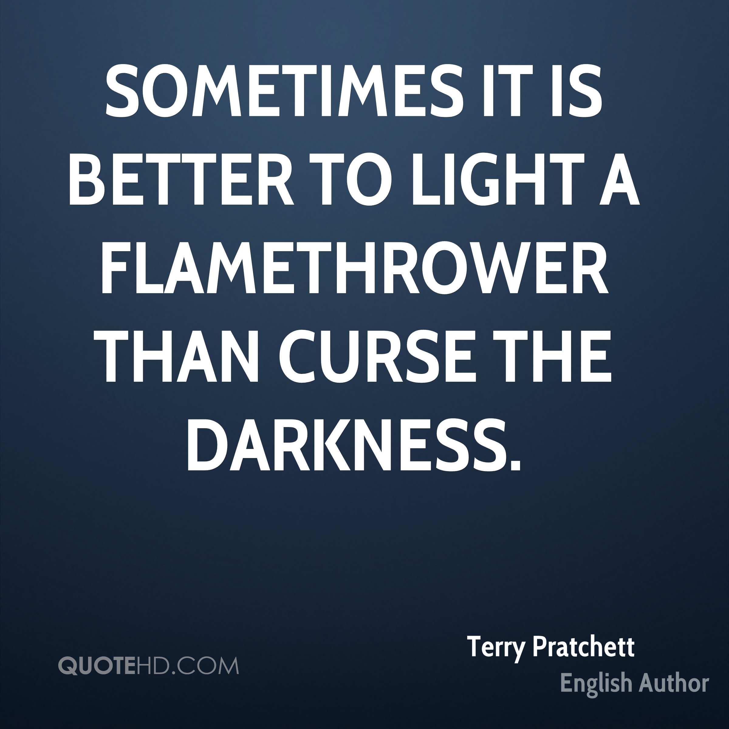 Sometimes it is better to light a flamethrower than curse the darkness.