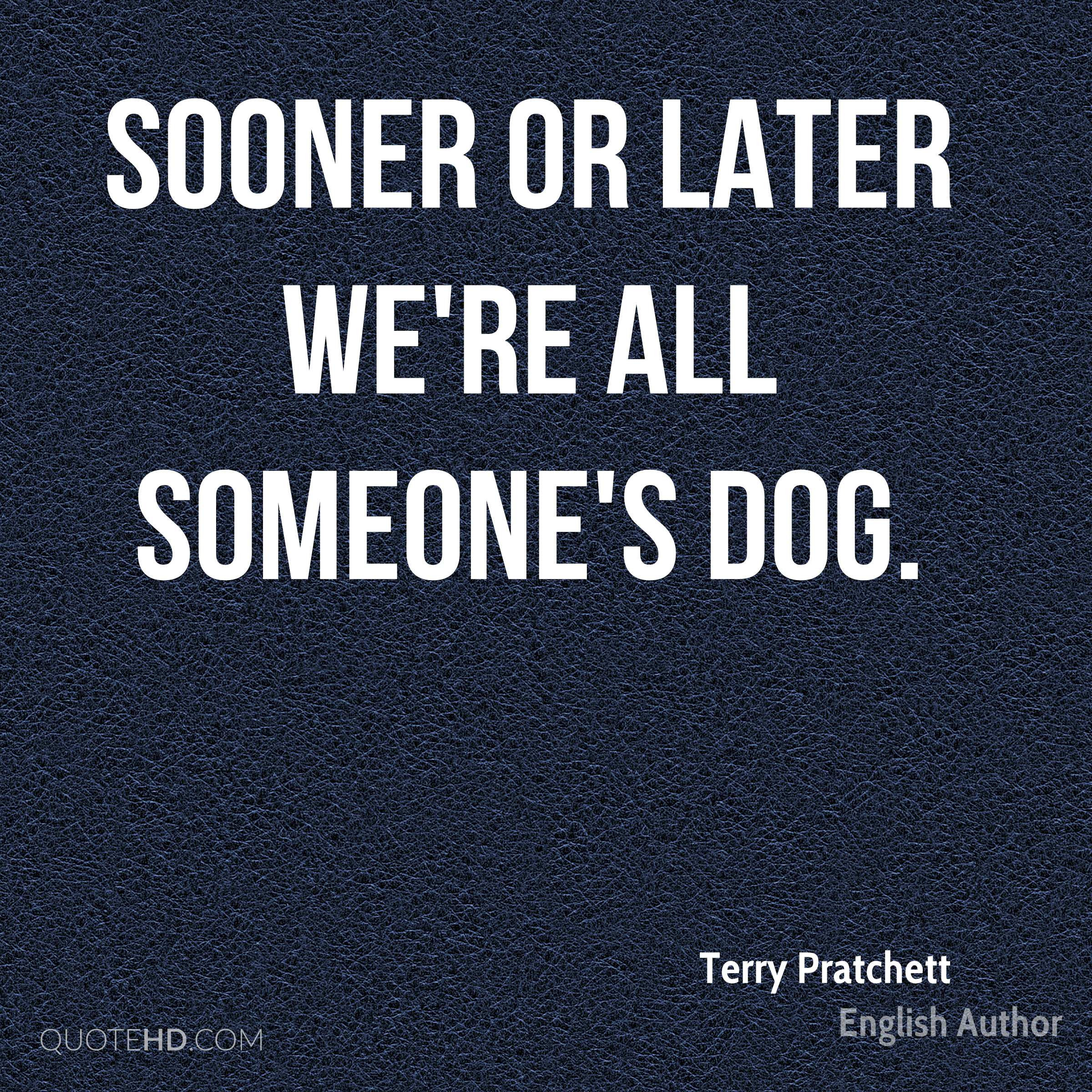 Sooner or later we're all someone's dog.