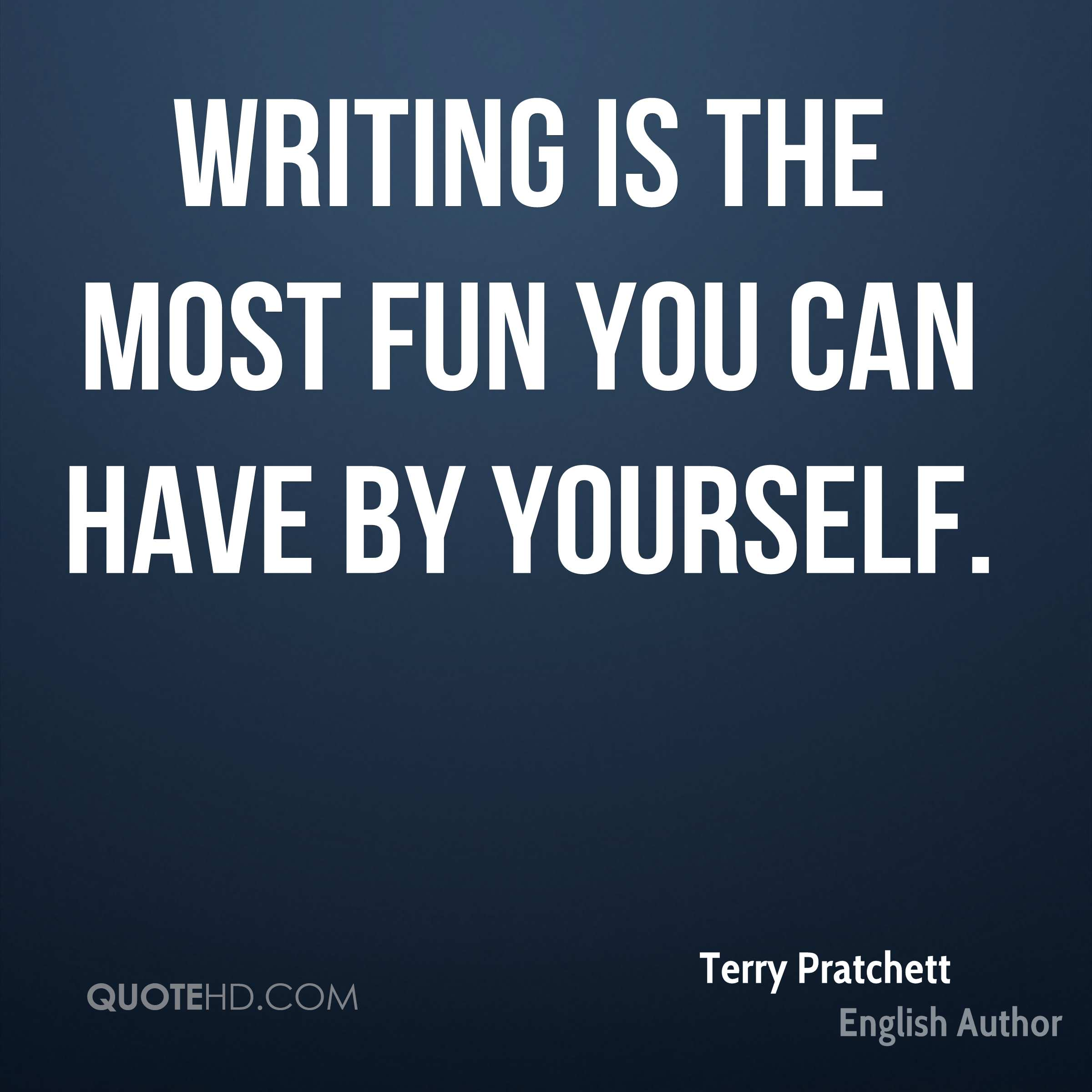 Writing is the most fun you can have by yourself.