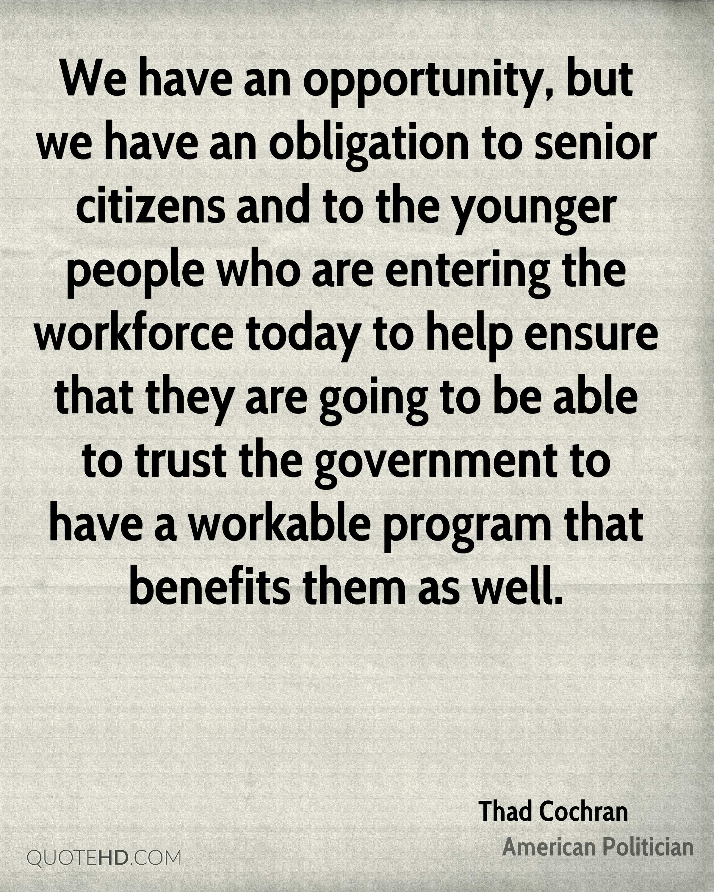 We have an opportunity, but we have an obligation to senior citizens and to the younger people who are entering the workforce today to help ensure that they are going to be able to trust the government to have a workable program that benefits them as well.