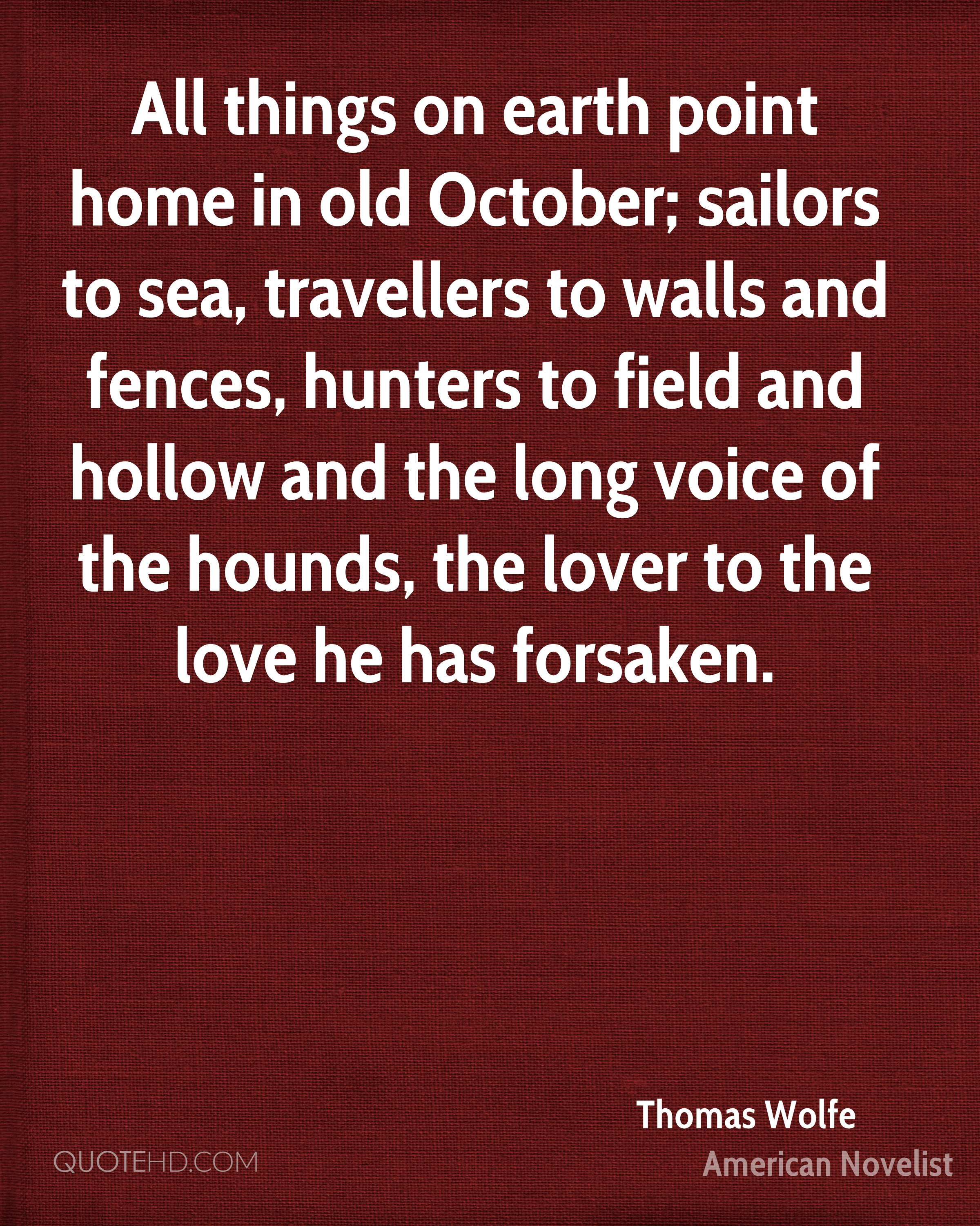 All things on earth point home in old October; sailors to sea, travellers to walls and fences, hunters to field and hollow and the long voice of the hounds, the lover to the love he has forsaken.