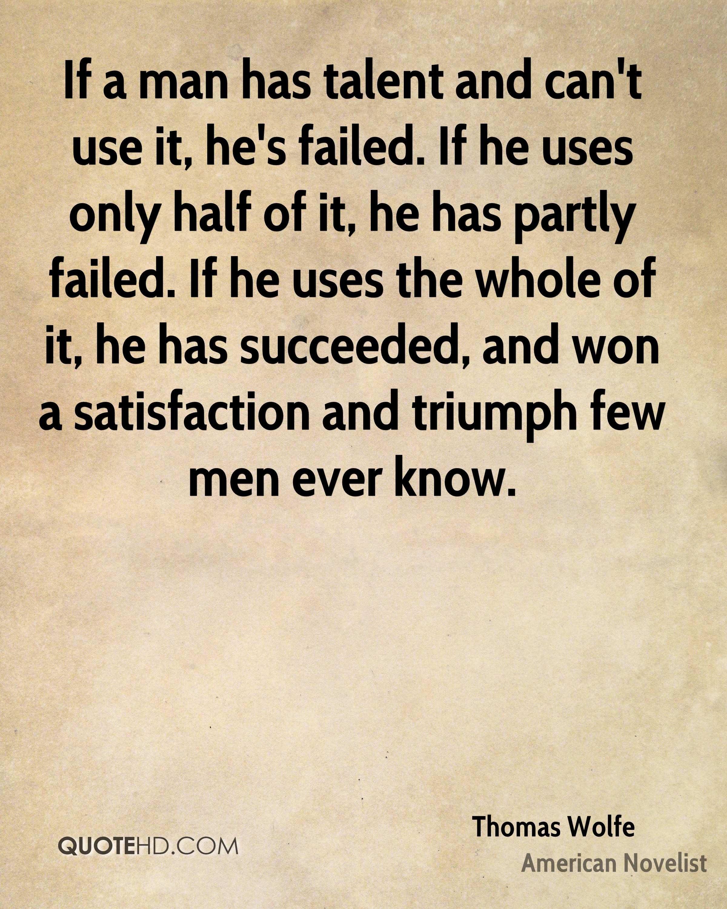 If a man has talent and can't use it, he's failed. If he uses only half of it, he has partly failed. If he uses the whole of it, he has succeeded, and won a satisfaction and triumph few men ever know.