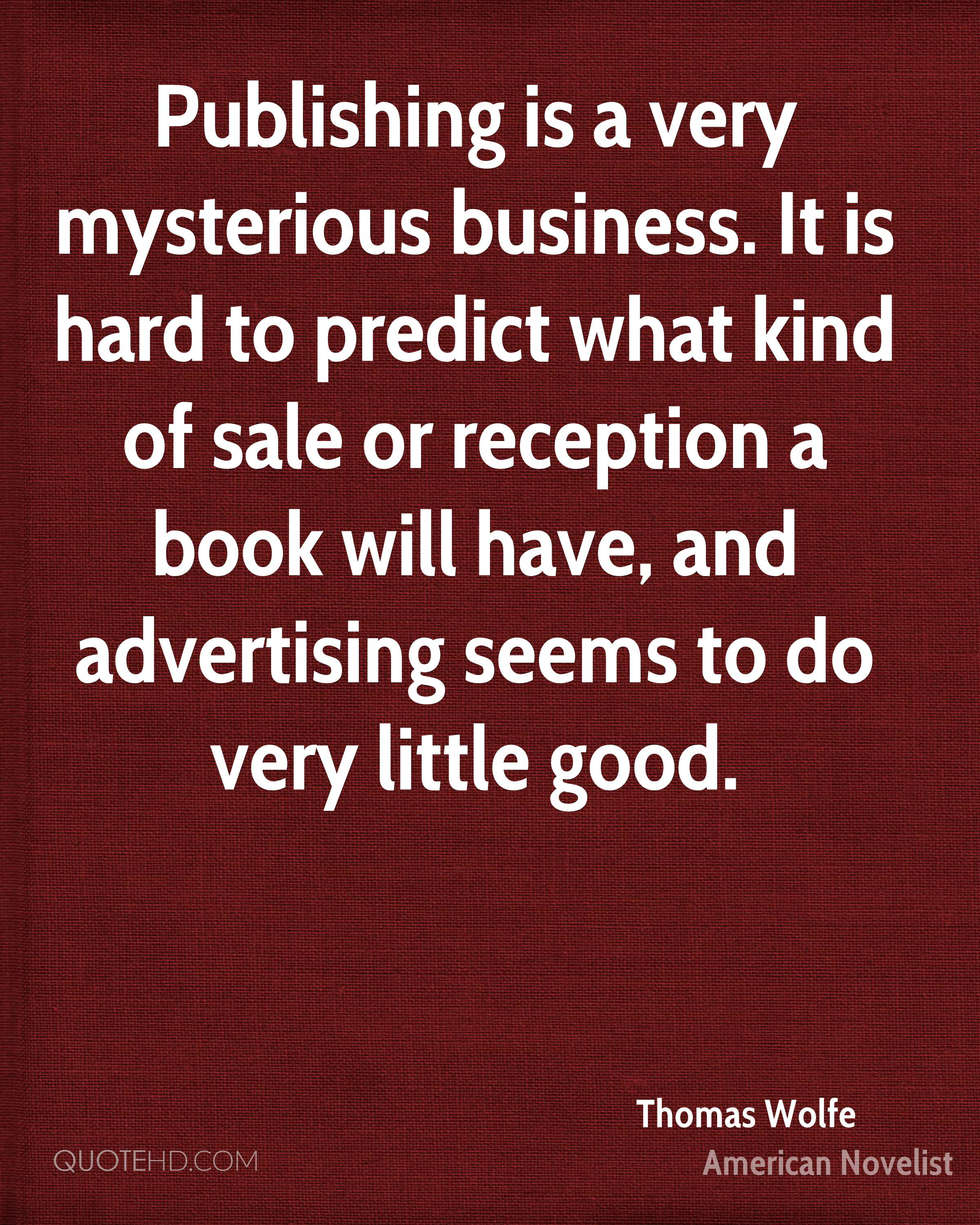 Publishing is a very mysterious business. It is hard to predict what kind of sale or reception a book will have, and advertising seems to do very little good.