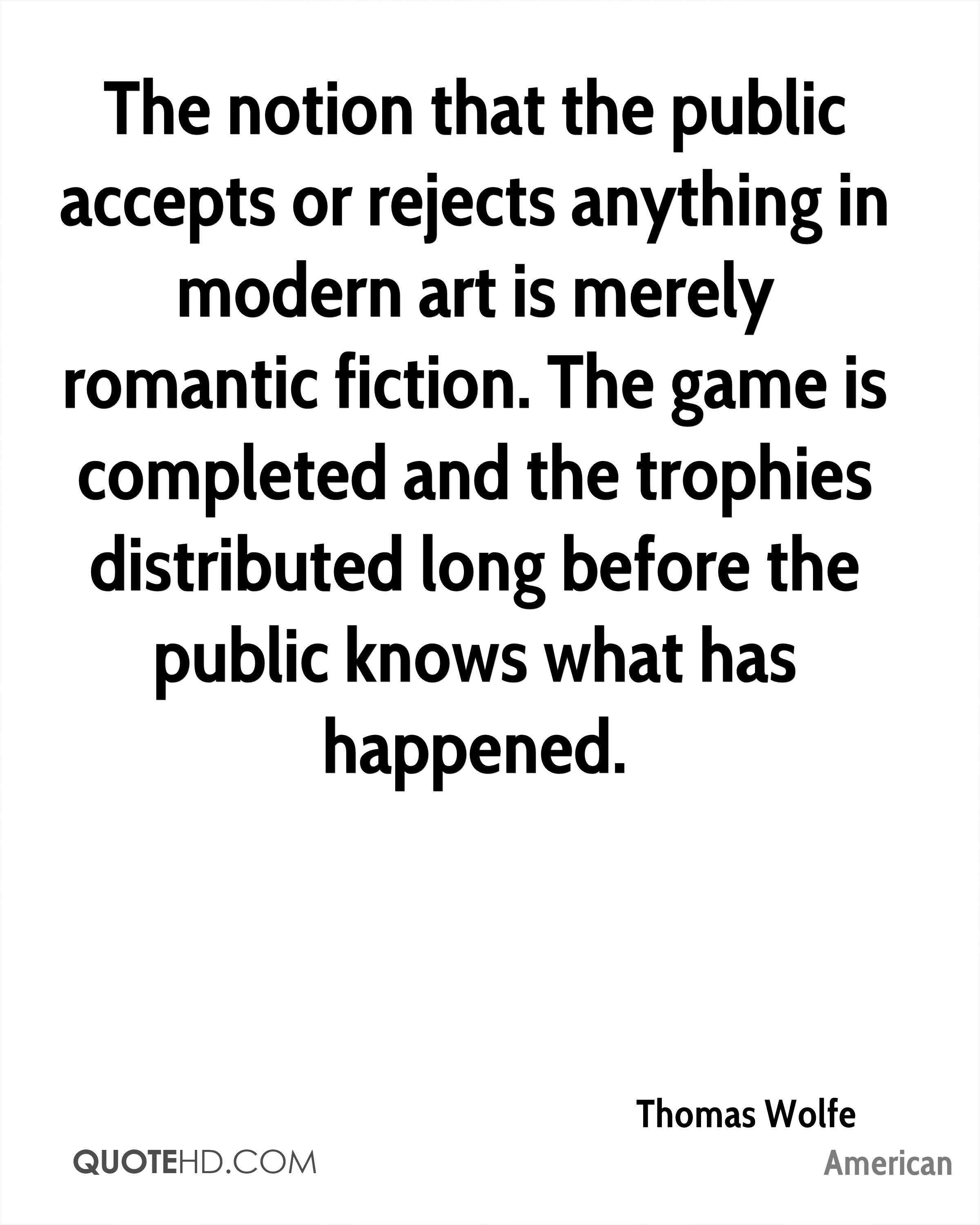 The notion that the public accepts or rejects anything in modern art is merely romantic fiction. The game is completed and the trophies distributed long before the public knows what has happened.
