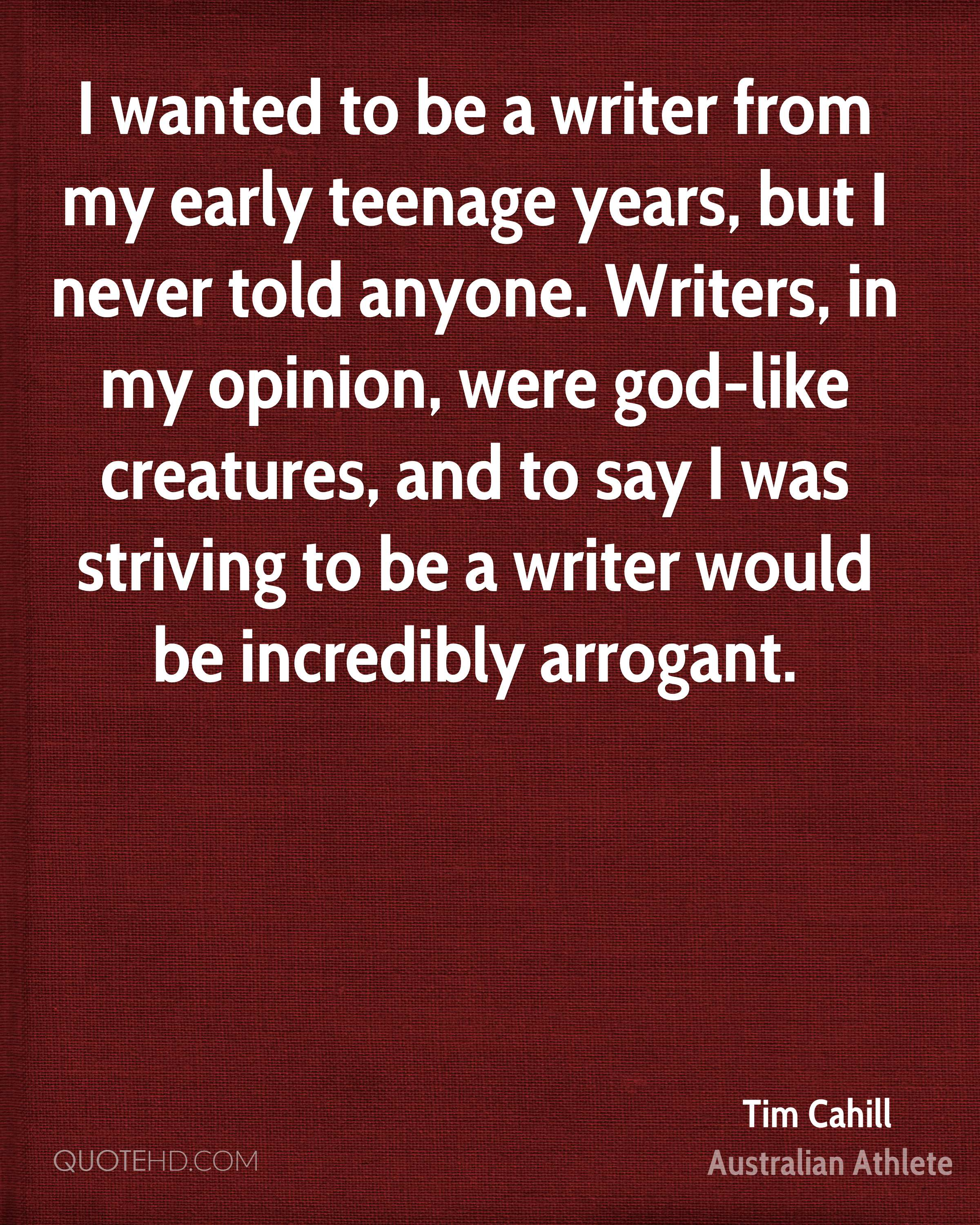 I wanted to be a writer from my early teenage years, but I never told anyone. Writers, in my opinion, were god-like creatures, and to say I was striving to be a writer would be incredibly arrogant.