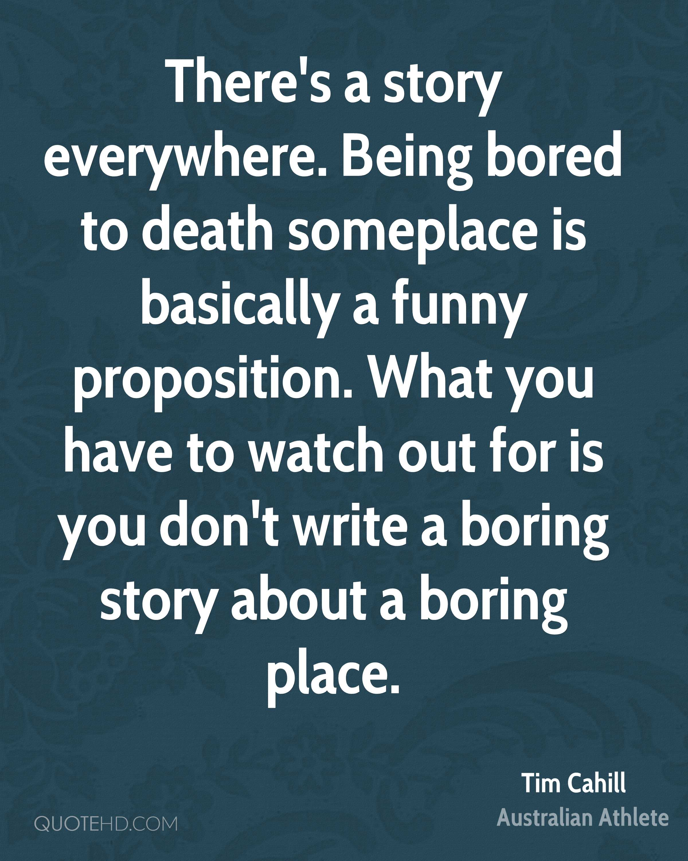 There's a story everywhere. Being bored to death someplace is basically a funny proposition. What you have to watch out for is you don't write a boring story about a boring place.