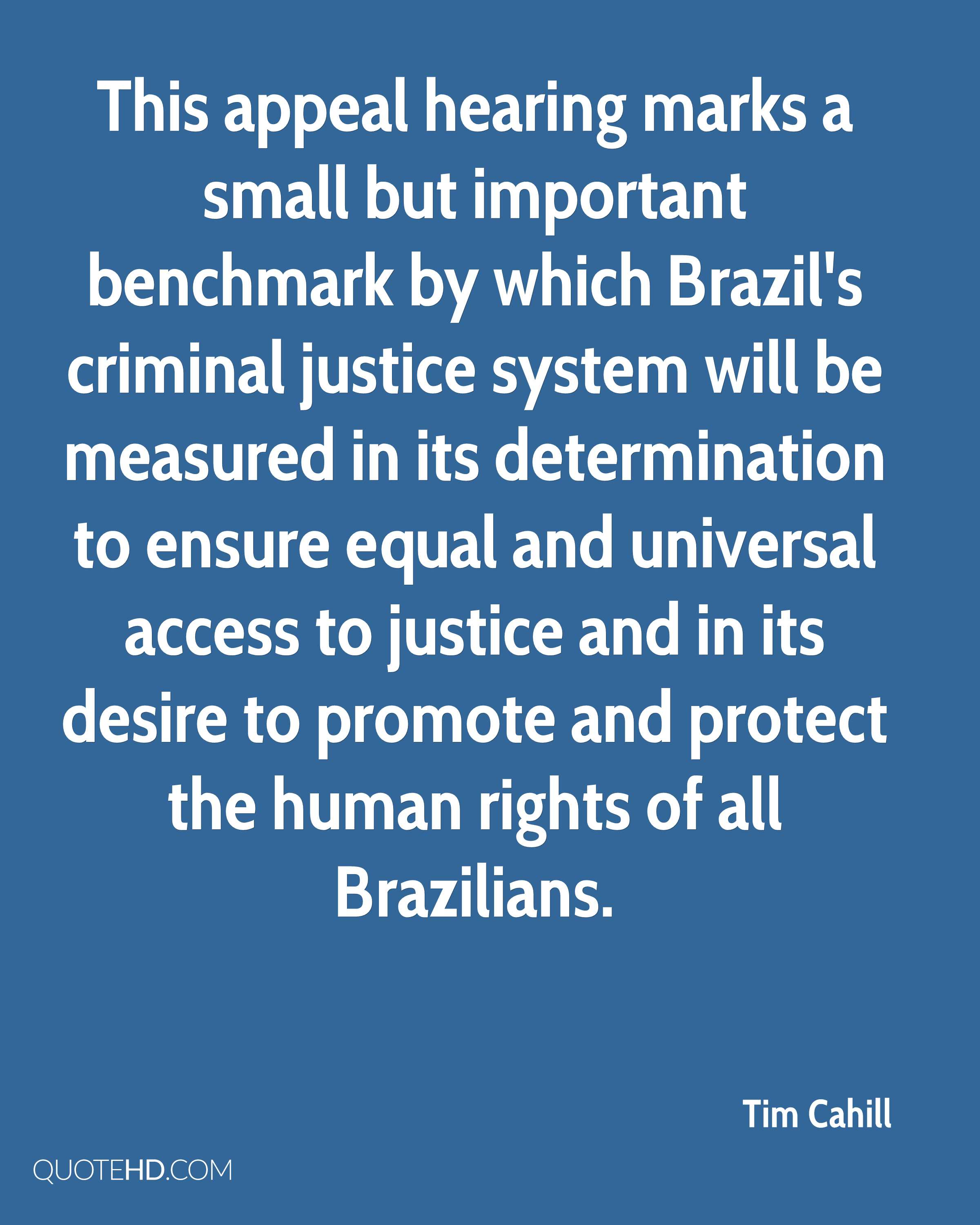 This appeal hearing marks a small but important benchmark by which Brazil's criminal justice system will be measured in its determination to ensure equal and universal access to justice and in its desire to promote and protect the human rights of all Brazilians.