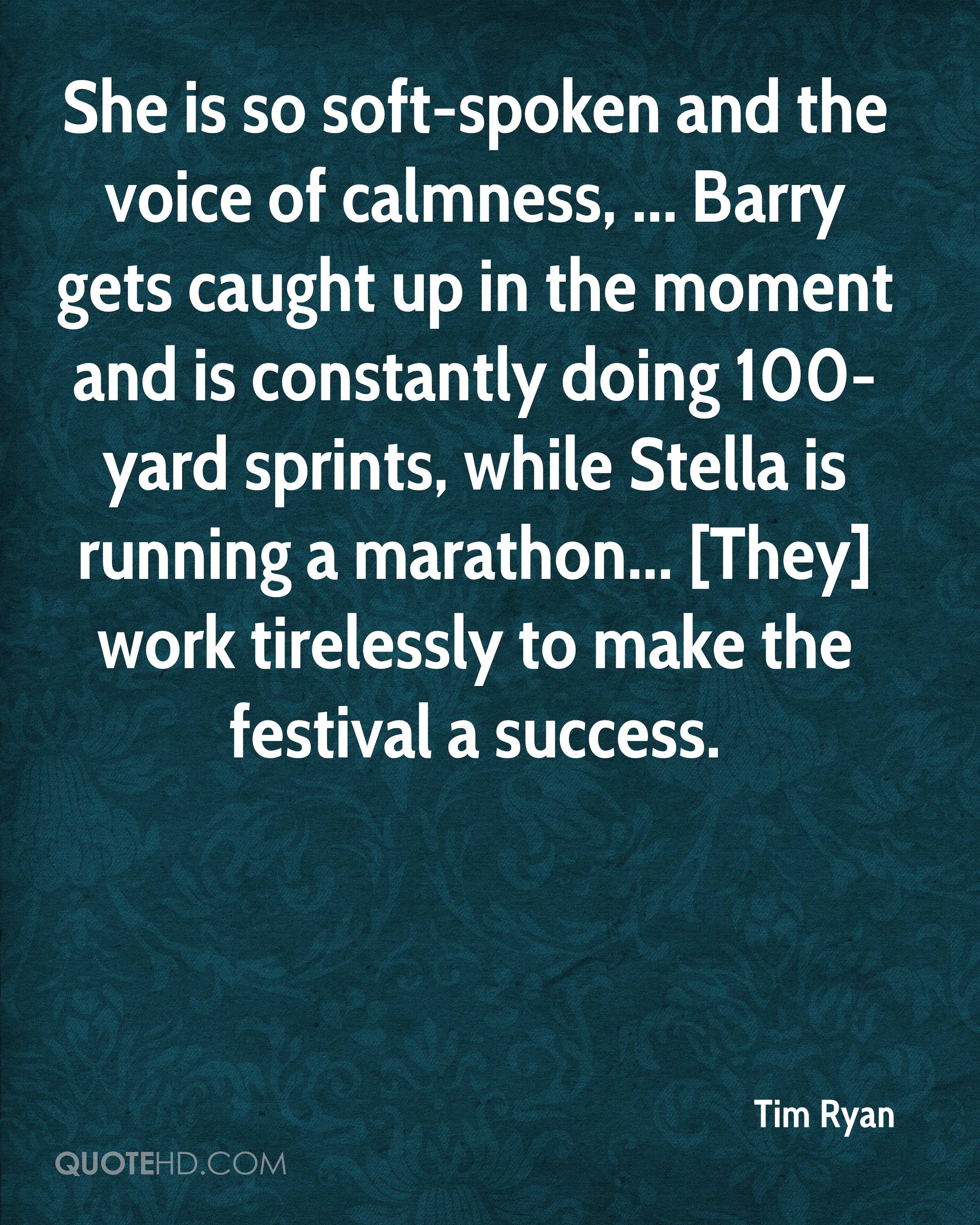 She is so soft-spoken and the voice of calmness, ... Barry gets caught up in the moment and is constantly doing 100-yard sprints, while Stella is running a marathon... [They] work tirelessly to make the festival a success.